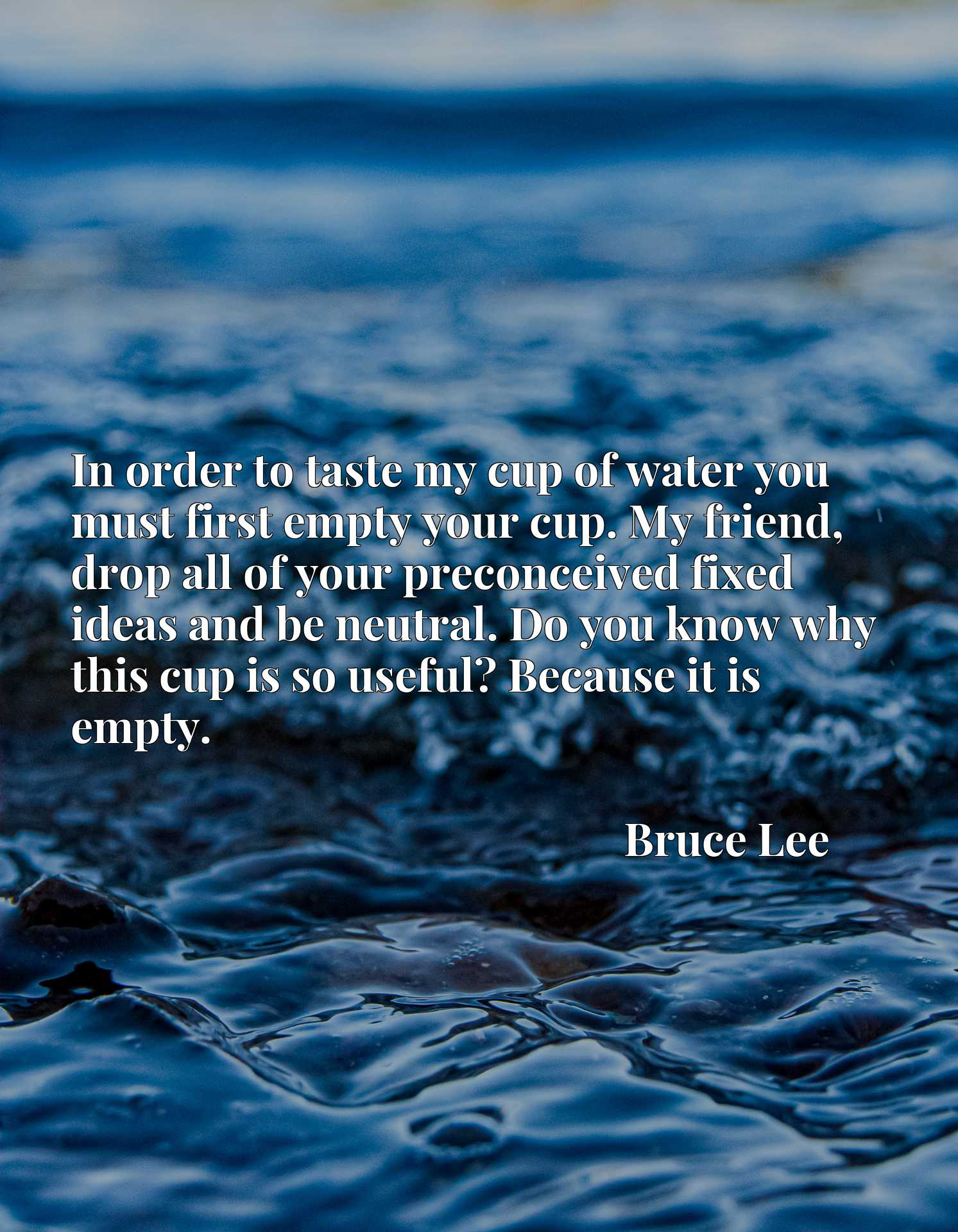 In order to taste my cup of water you must first empty your cup. My friend, drop all of your preconceived fixed ideas and be neutral. Do you know why this cup is so useful? Because it is empty.