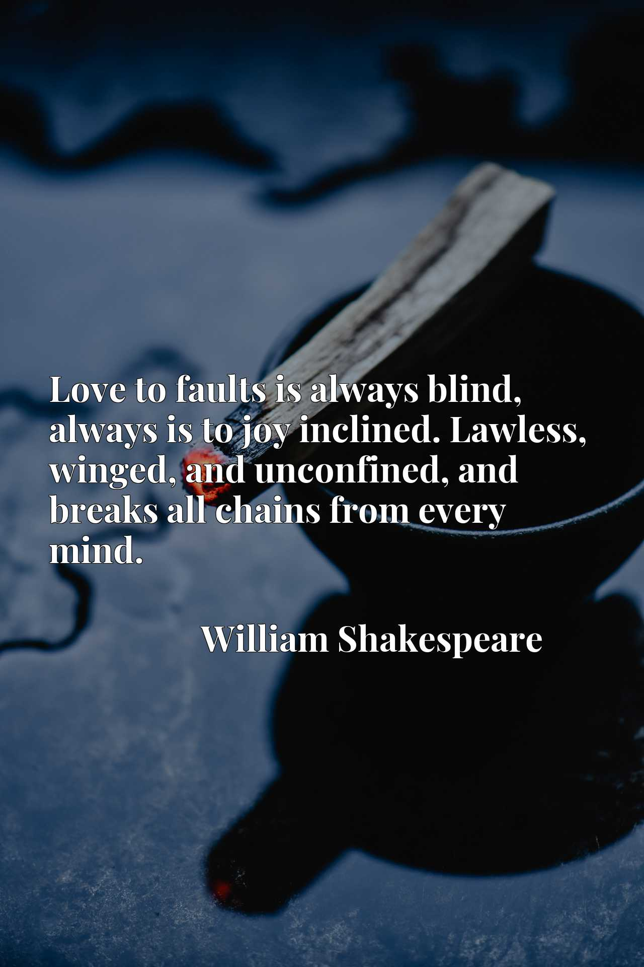 Love to faults is always blind, always is to joy inclined. Lawless, winged, and unconfined, and breaks all chains from every mind.