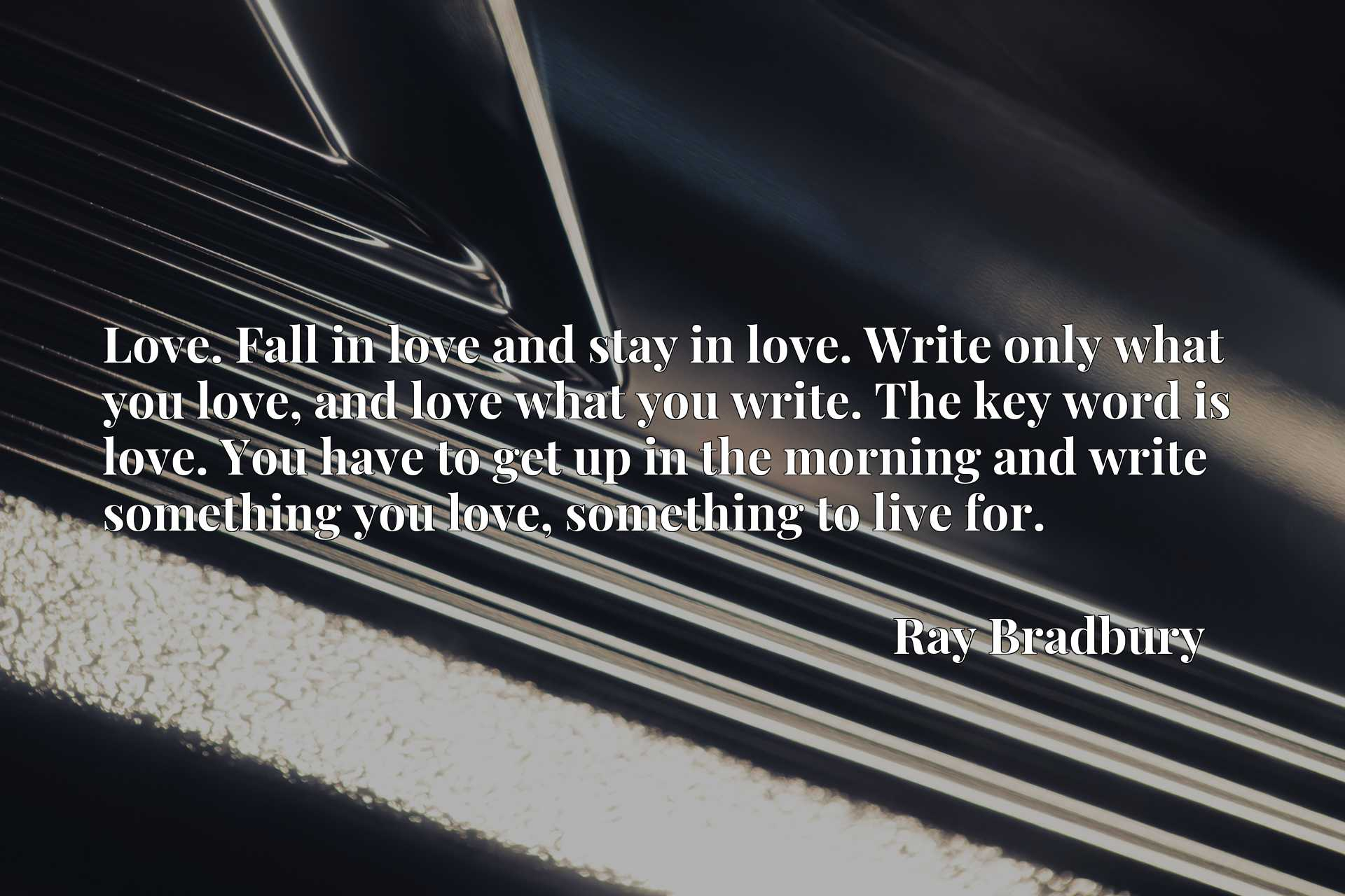 Love. Fall in love and stay in love. Write only what you love, and love what you write. The key word is love. You have to get up in the morning and write something you love, something to live for.