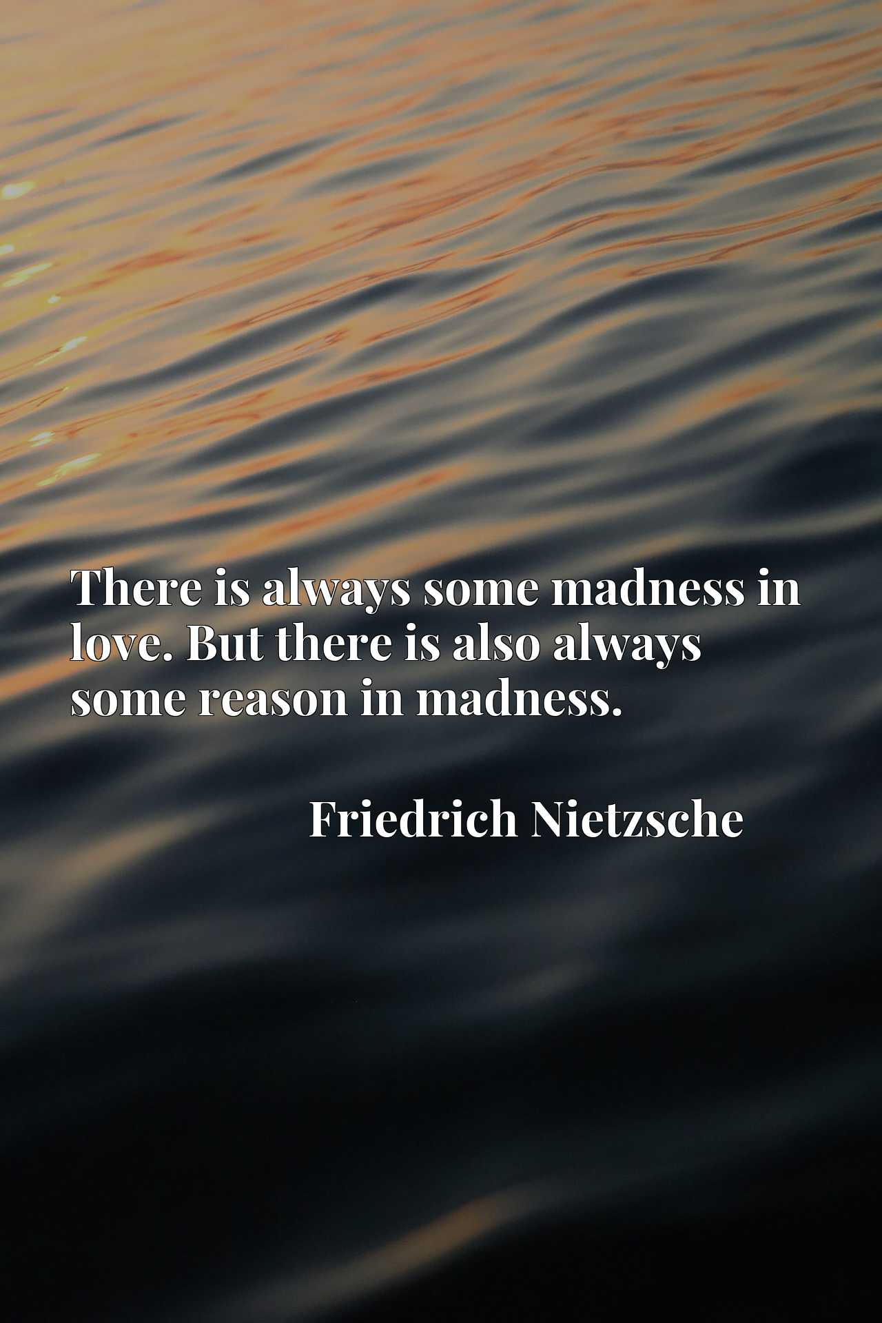 There is always some madness in love. But there is also always some reason in madness.