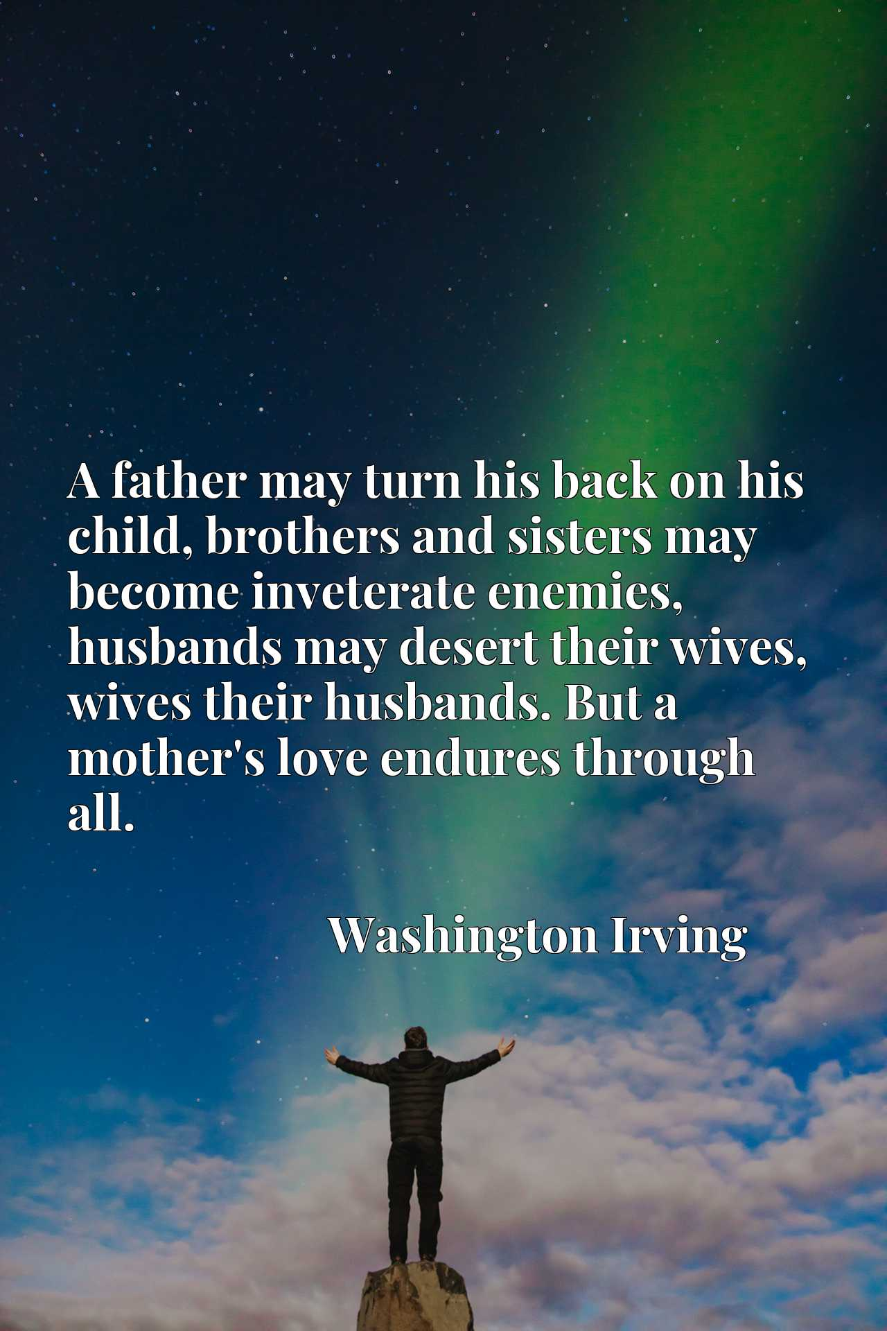 A father may turn his back on his child, brothers and sisters may become inveterate enemies, husbands may desert their wives, wives their husbands. But a mother's love endures through all.