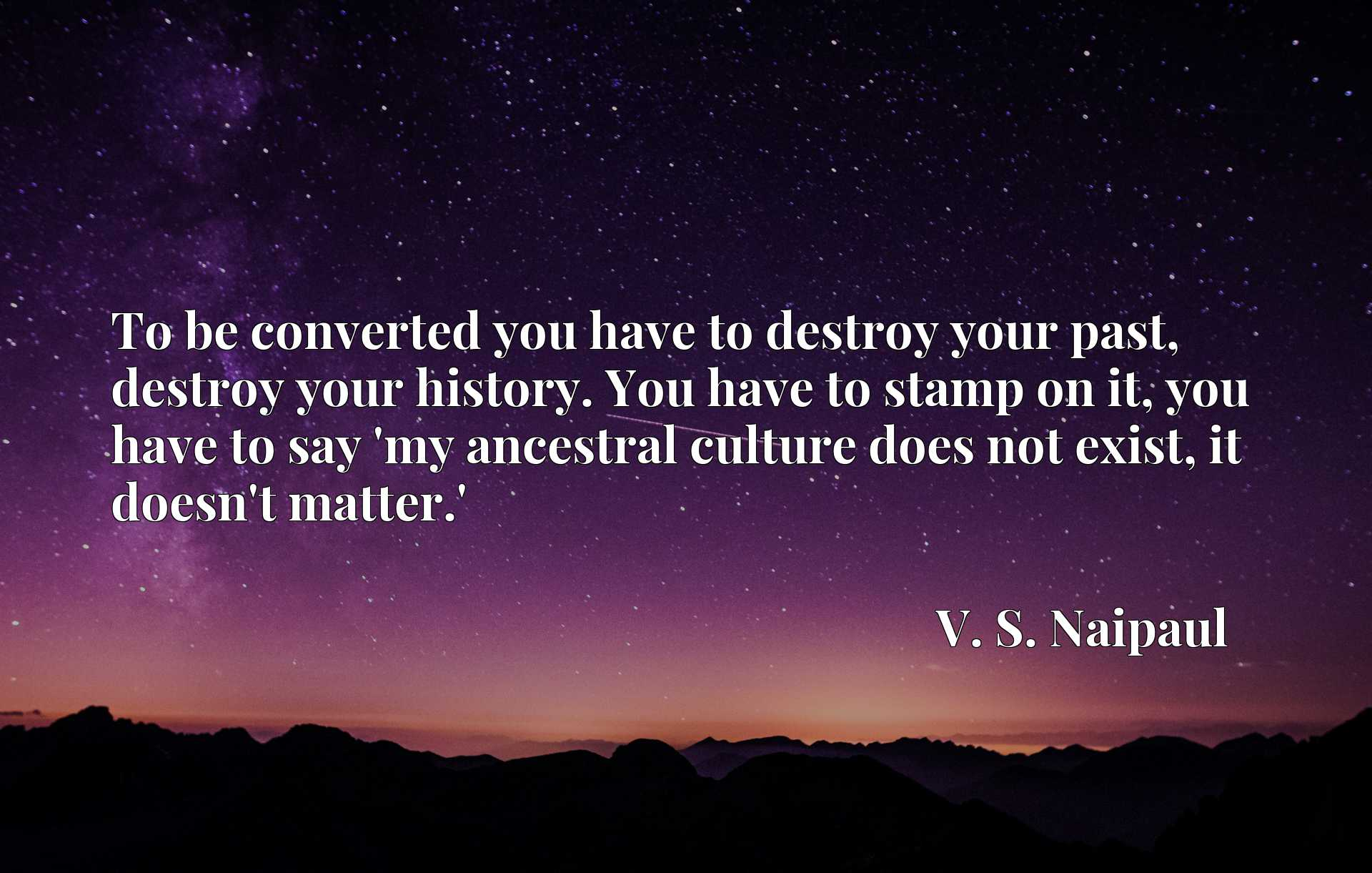 To be converted you have to destroy your past, destroy your history. You have to stamp on it, you have to say 'my ancestral culture does not exist, it doesn't matter.'
