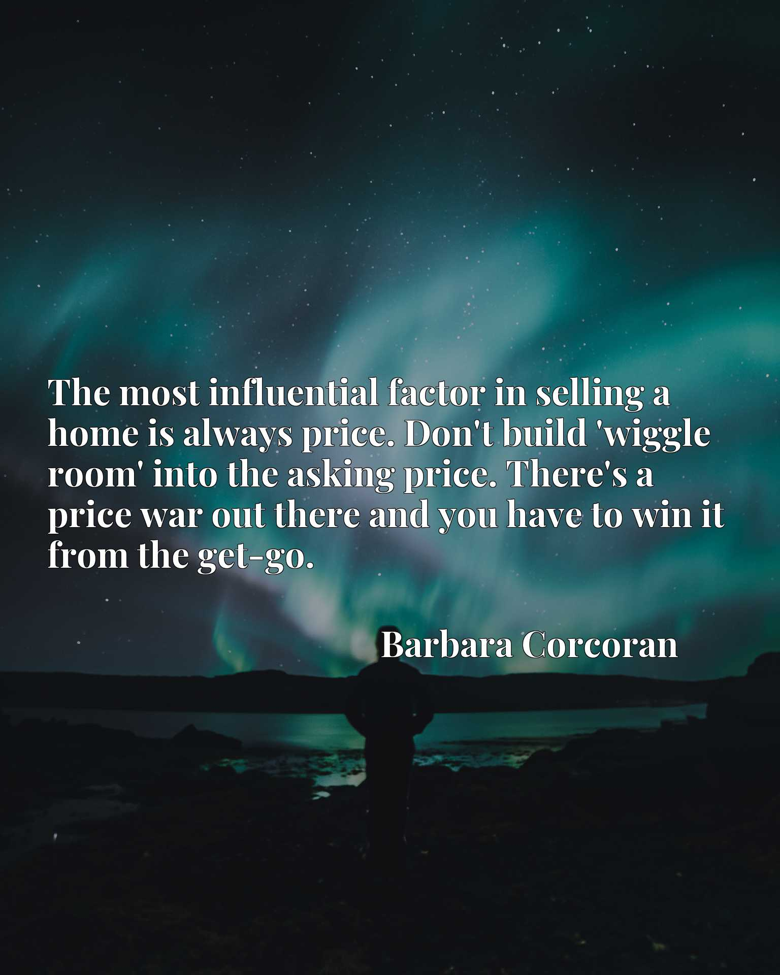 The most influential factor in selling a home is always price. Don't build 'wiggle room' into the asking price. There's a price war out there and you have to win it from the get-go.