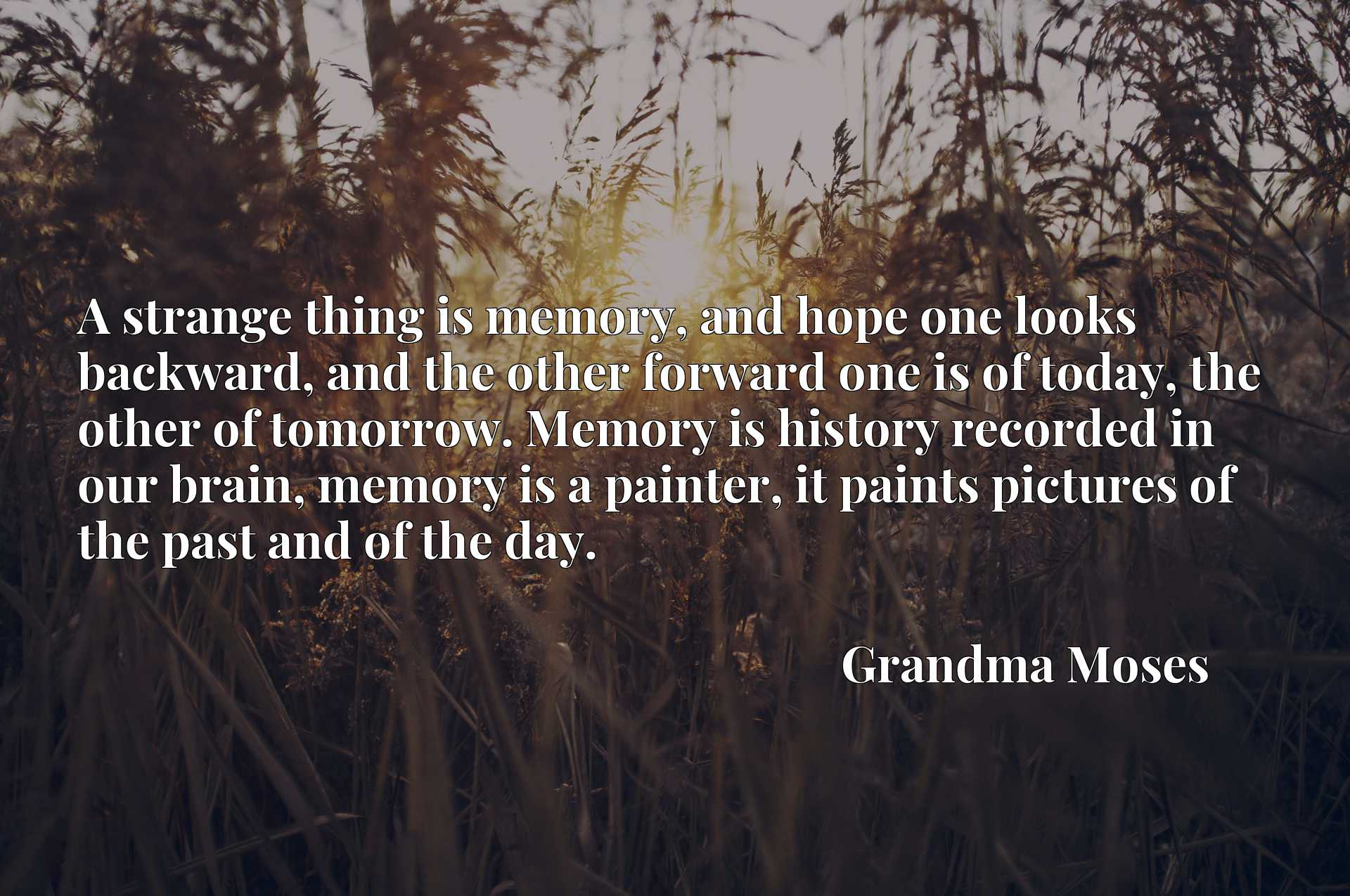 A strange thing is memory, and hope one looks backward, and the other forward one is of today, the other of tomorrow. Memory is history recorded in our brain, memory is a painter, it paints pictures of the past and of the day.