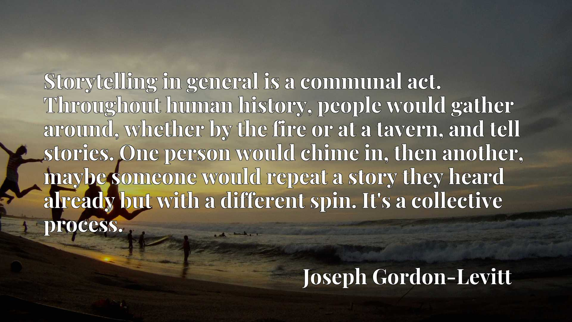 Storytelling in general is a communal act. Throughout human history, people would gather around, whether by the fire or at a tavern, and tell stories. One person would chime in, then another, maybe someone would repeat a story they heard already but with a different spin. It's a collective process.