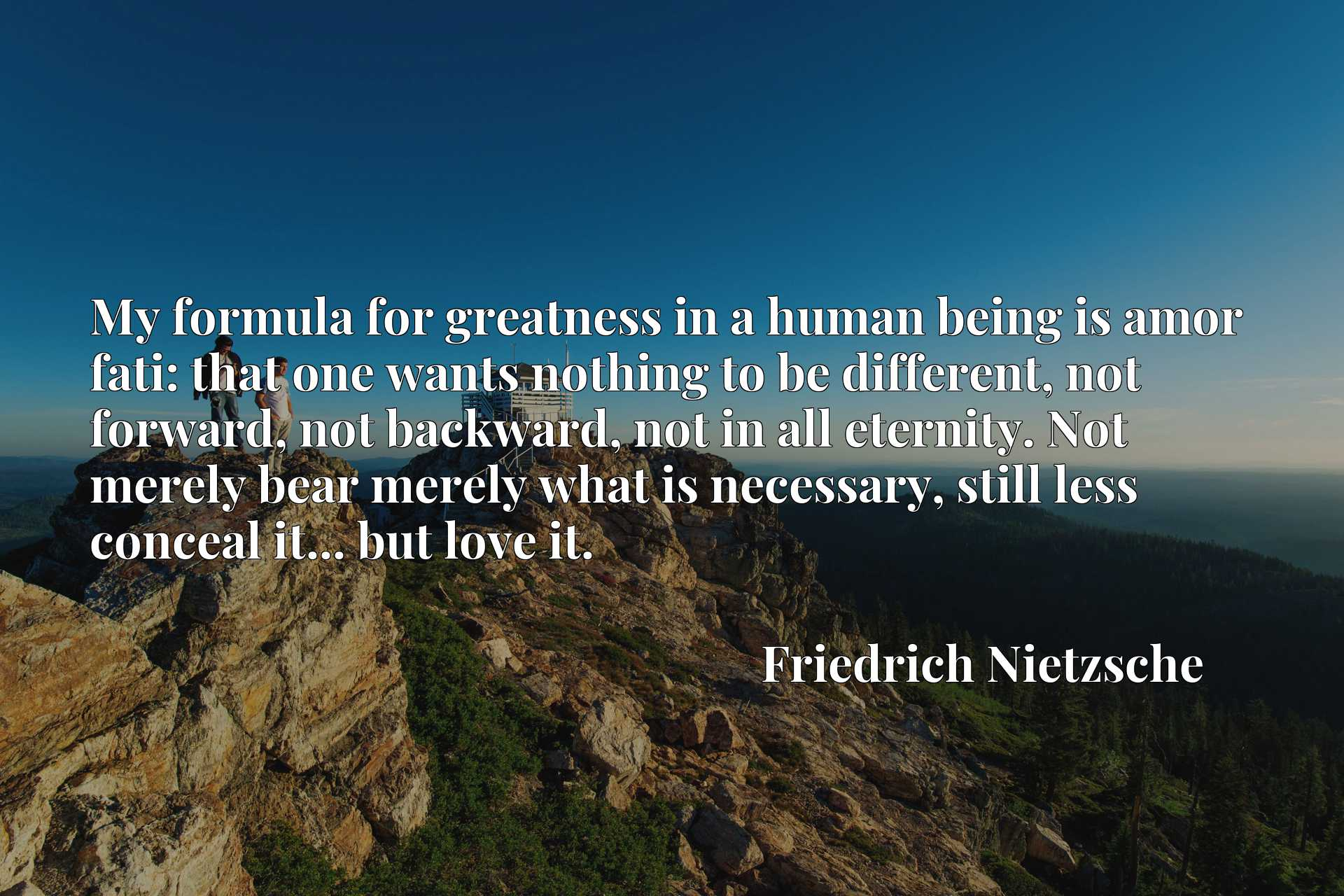 My formula for greatness in a human being is amor fati: that one wants nothing to be different, not forward, not backward, not in all eternity. Not merely bear merely what is necessary, still less conceal it... but love it.