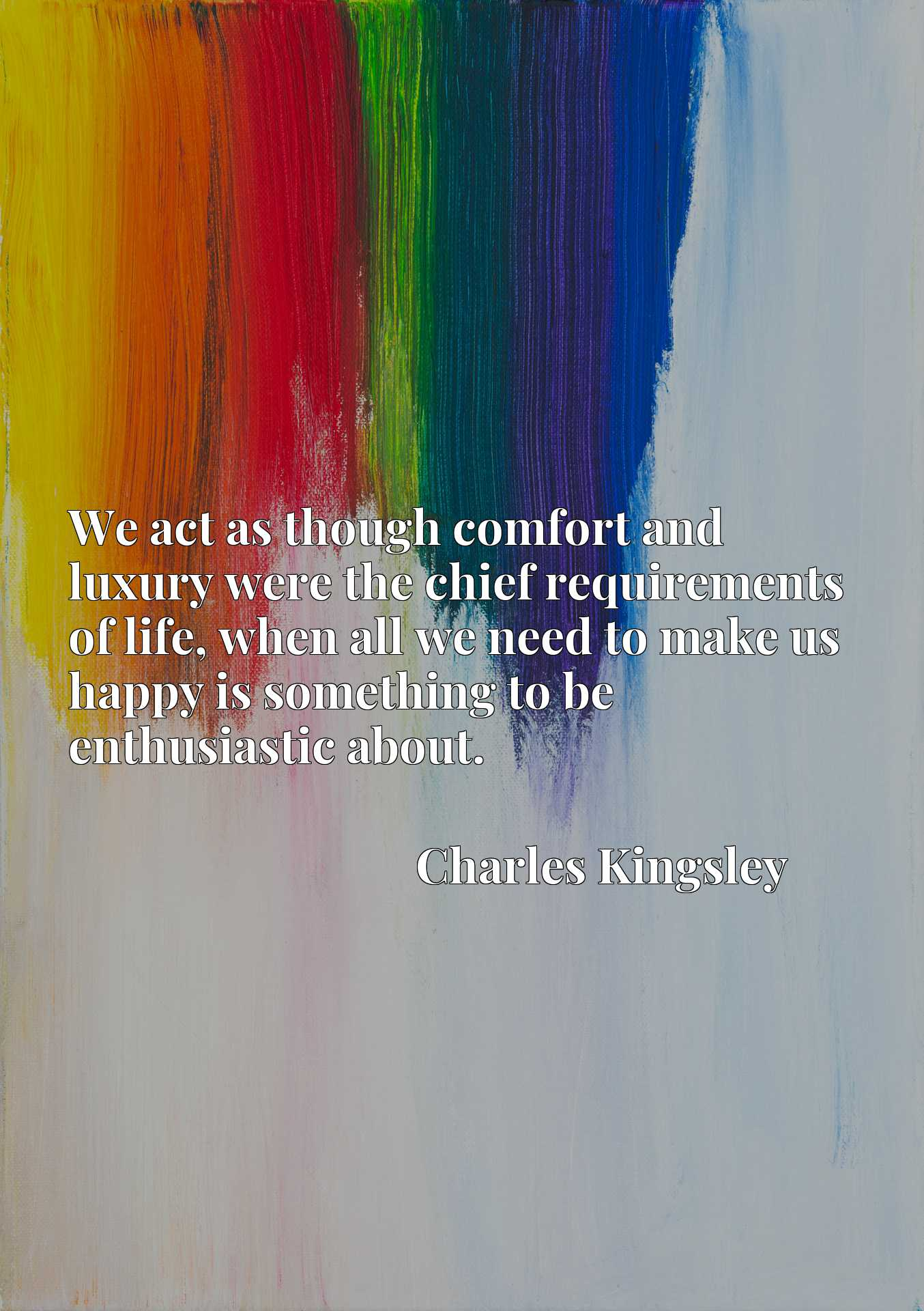 We act as though comfort and luxury were the chief requirements of life, when all we need to make us happy is something to be enthusiastic about.