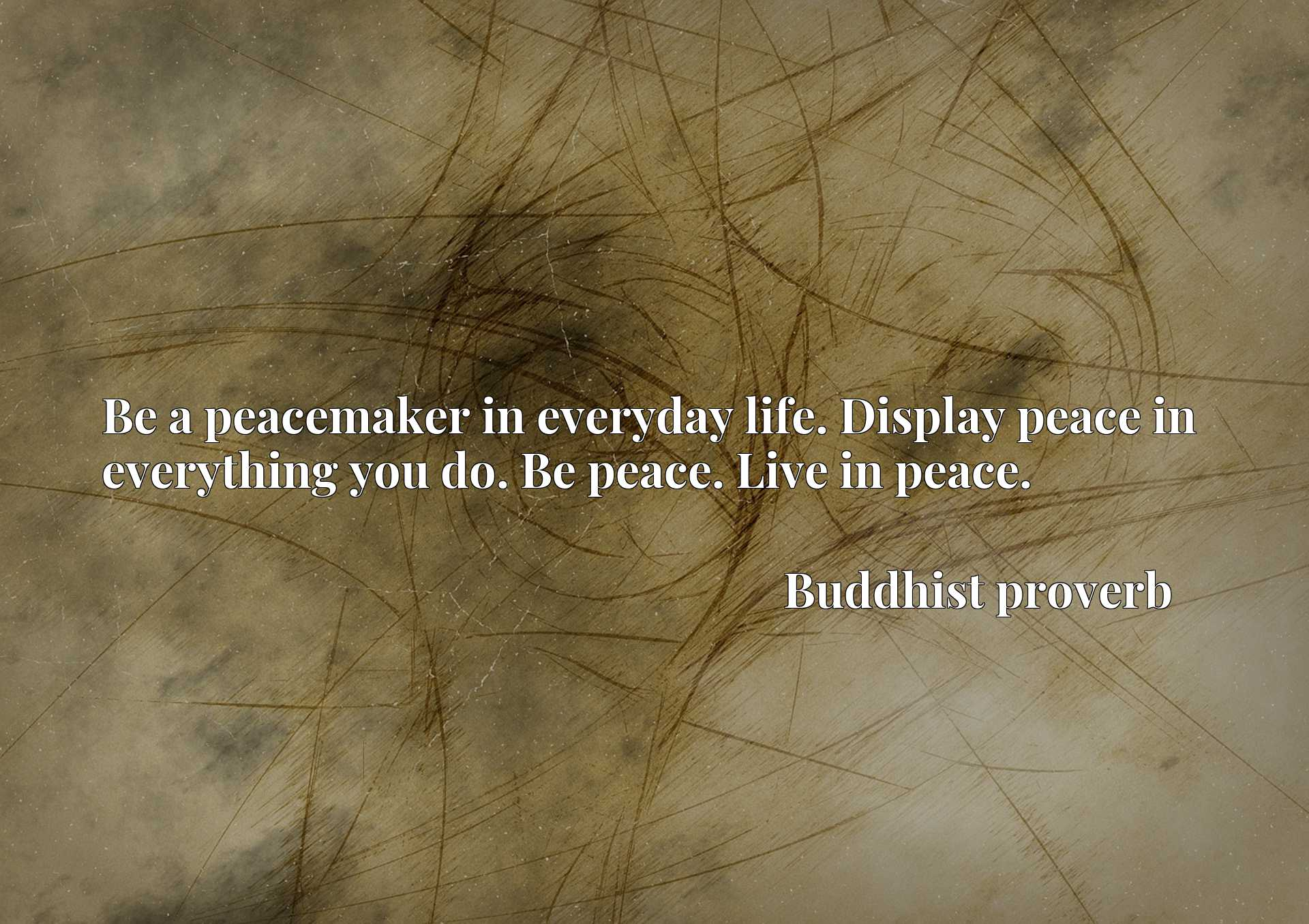 Be a peacemaker in everyday life. Display peace in everything you do. Be peace. Live in peace.