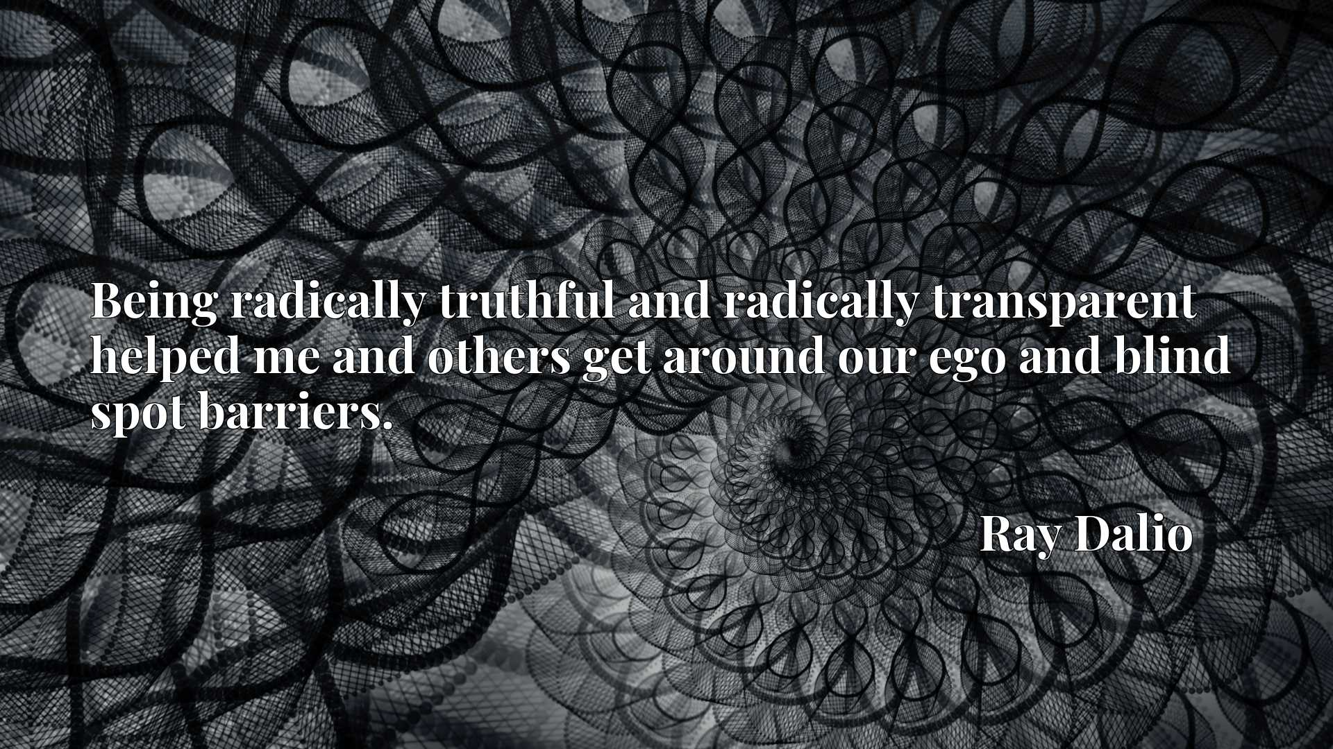 Being radically truthful and radically transparent helped me and others get around our ego and blind spot barriers.
