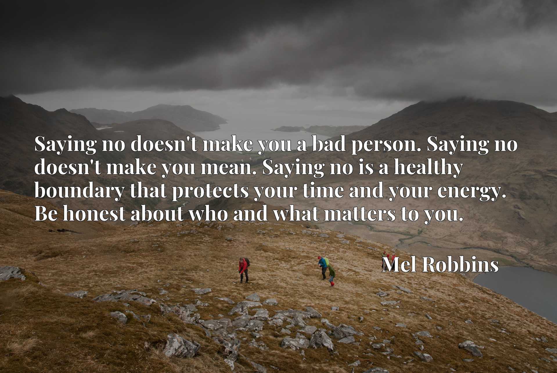 Saying no doesn't make you a bad person. Saying no doesn't make you mean. Saying no is a healthy boundary that protects your time and your energy. Be honest about who and what matters to you.