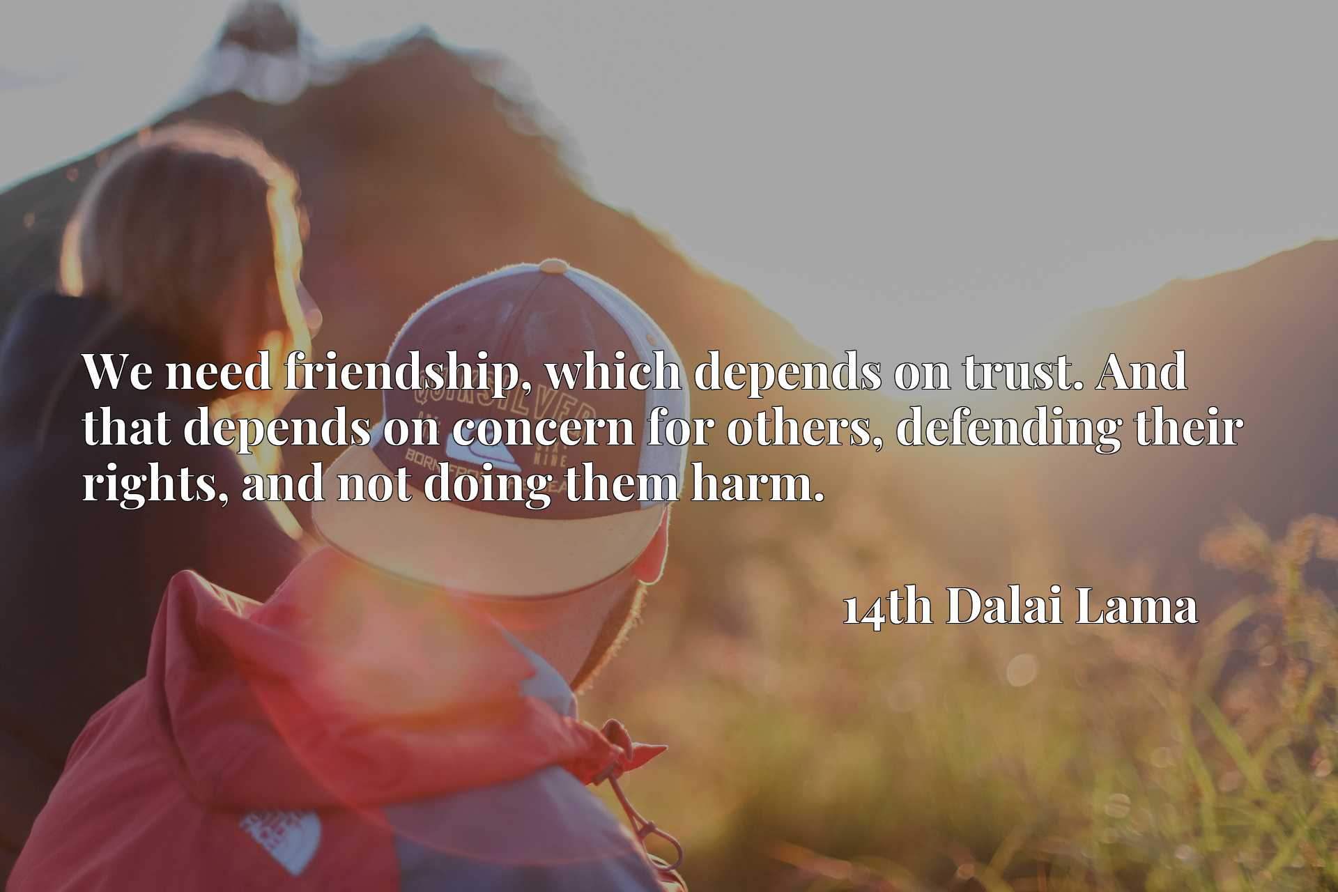 We need friendship, which depends on trust. And that depends on concern for others, defending their rights, and not doing them harm.