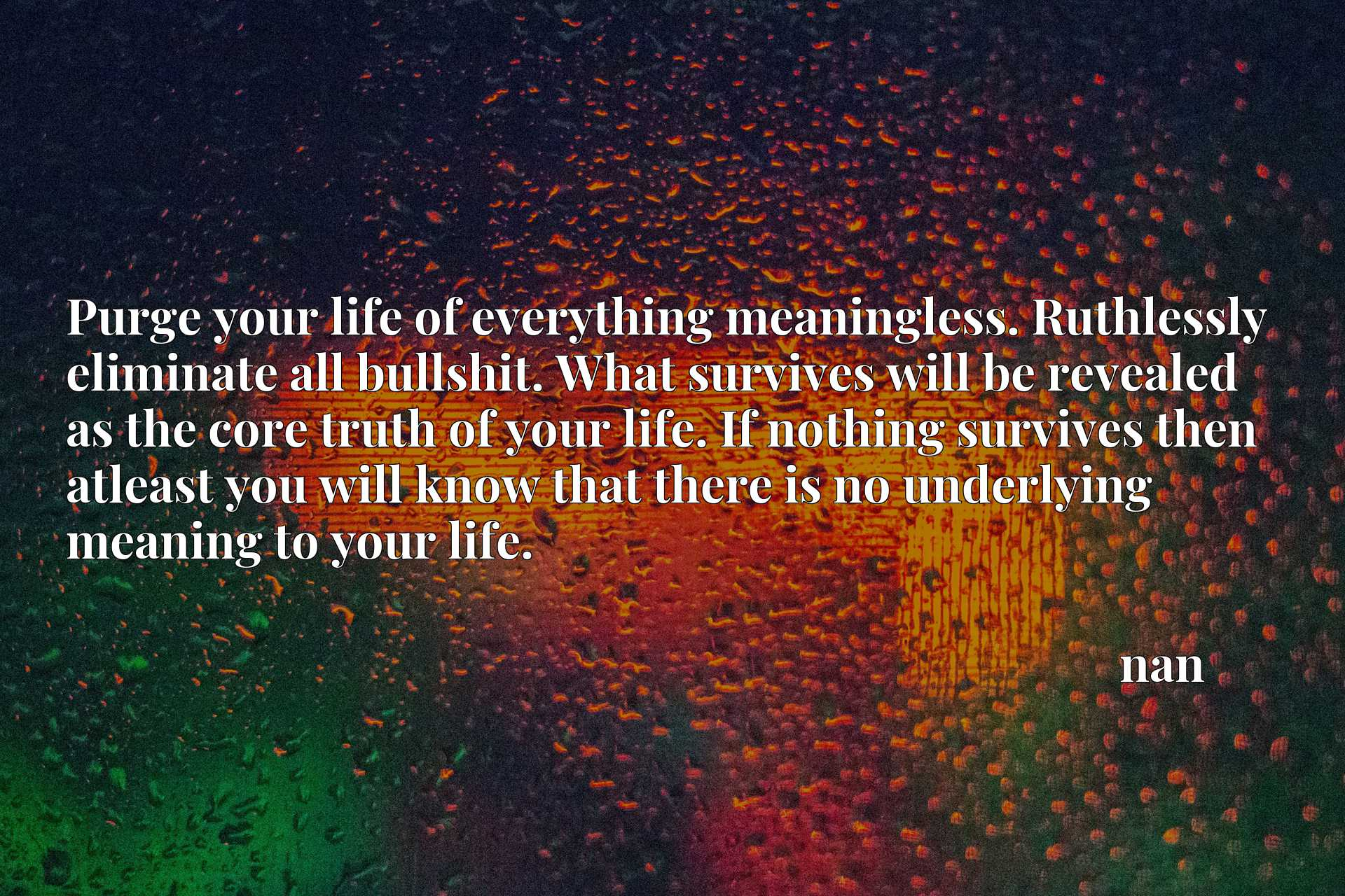 Purge your life of everything meaningless. Ruthlessly eliminate all bullshit. What survives will be revealed as the core truth of your life. If nothing survives then atleast you will know that there is no underlying meaning to your life.