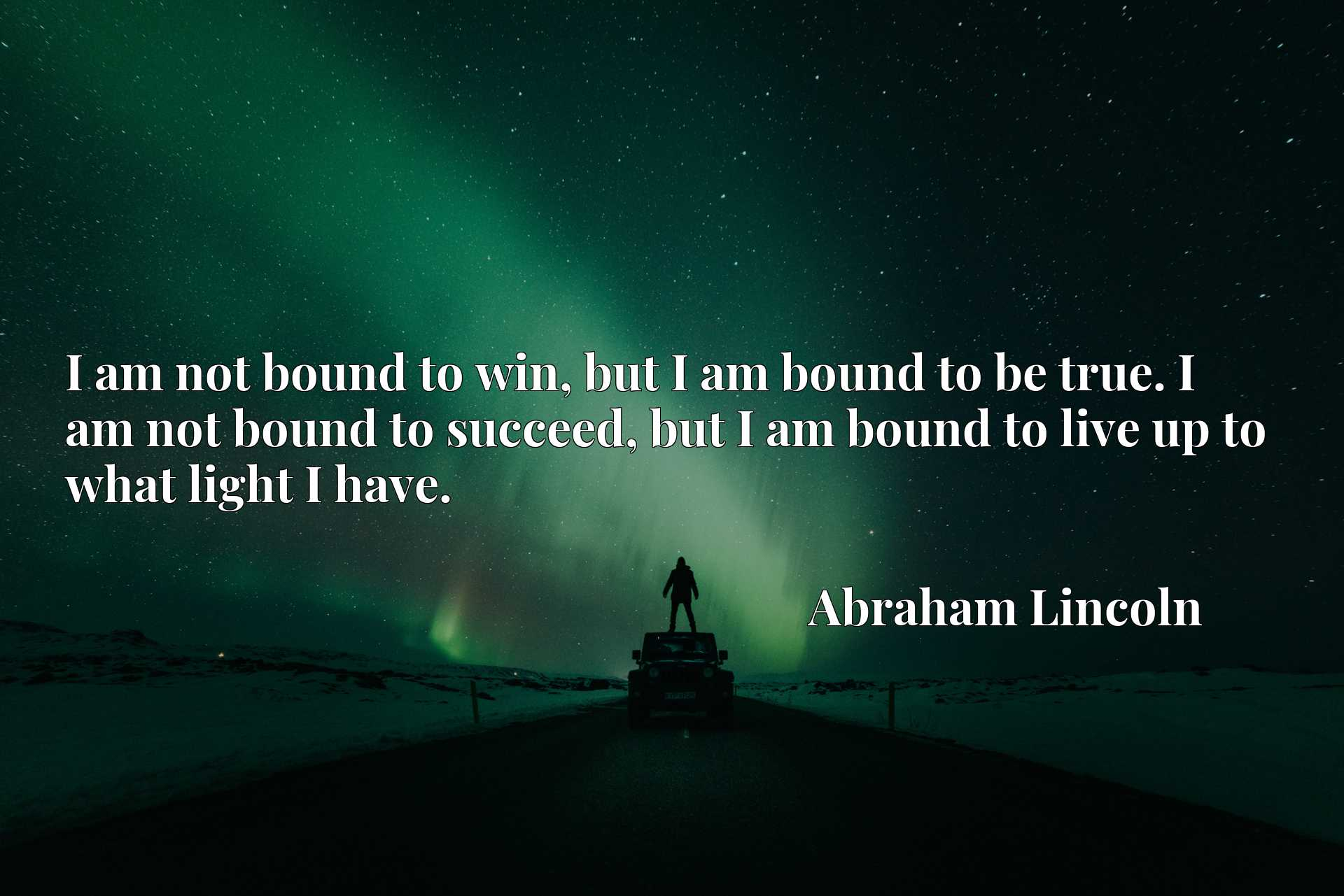 I am not bound to win, but I am bound to be true. I am not bound to succeed, but I am bound to live up to what light I have.