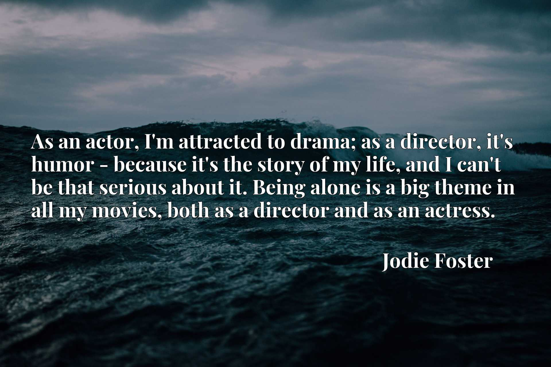 As an actor, I'm attracted to drama; as a director, it's humor - because it's the story of my life, and I can't be that serious about it. Being alone is a big theme in all my movies, both as a director and as an actress.