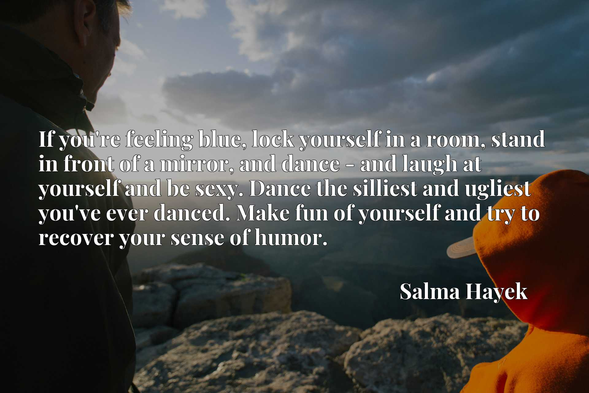If you're feeling blue, lock yourself in a room, stand in front of a mirror, and dance - and laugh at yourself and be sexy. Dance the silliest and ugliest you've ever danced. Make fun of yourself and try to recover your sense of humor.