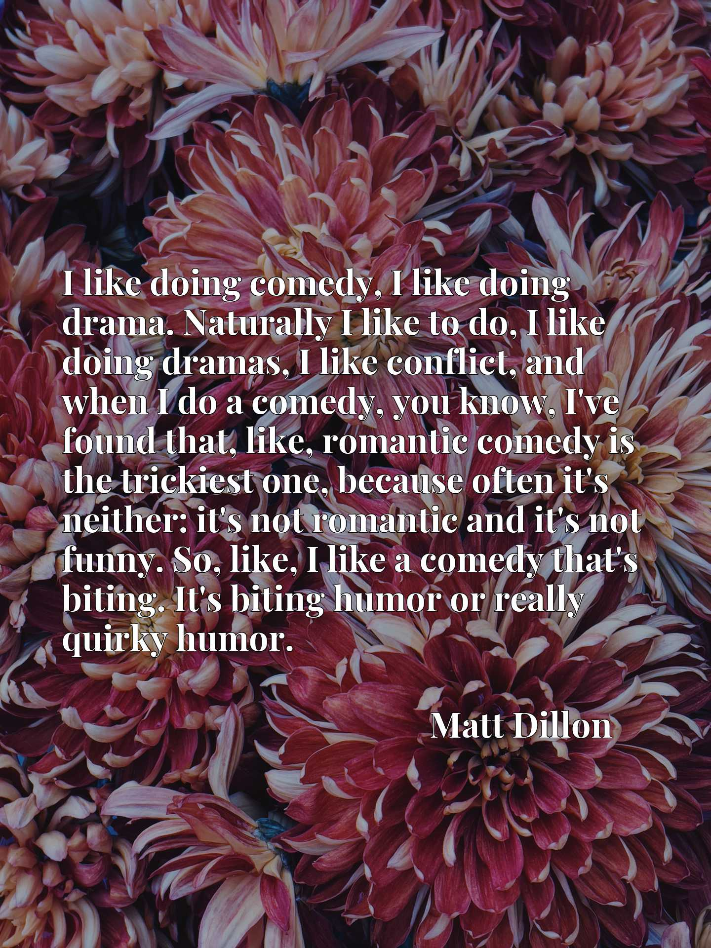 I like doing comedy, I like doing drama. Naturally I like to do, I like doing dramas, I like conflict, and when I do a comedy, you know, I've found that, like, romantic comedy is the trickiest one, because often it's neither: it's not romantic and it's not funny. So, like, I like a comedy that's biting. It's biting humor or really quirky humor.