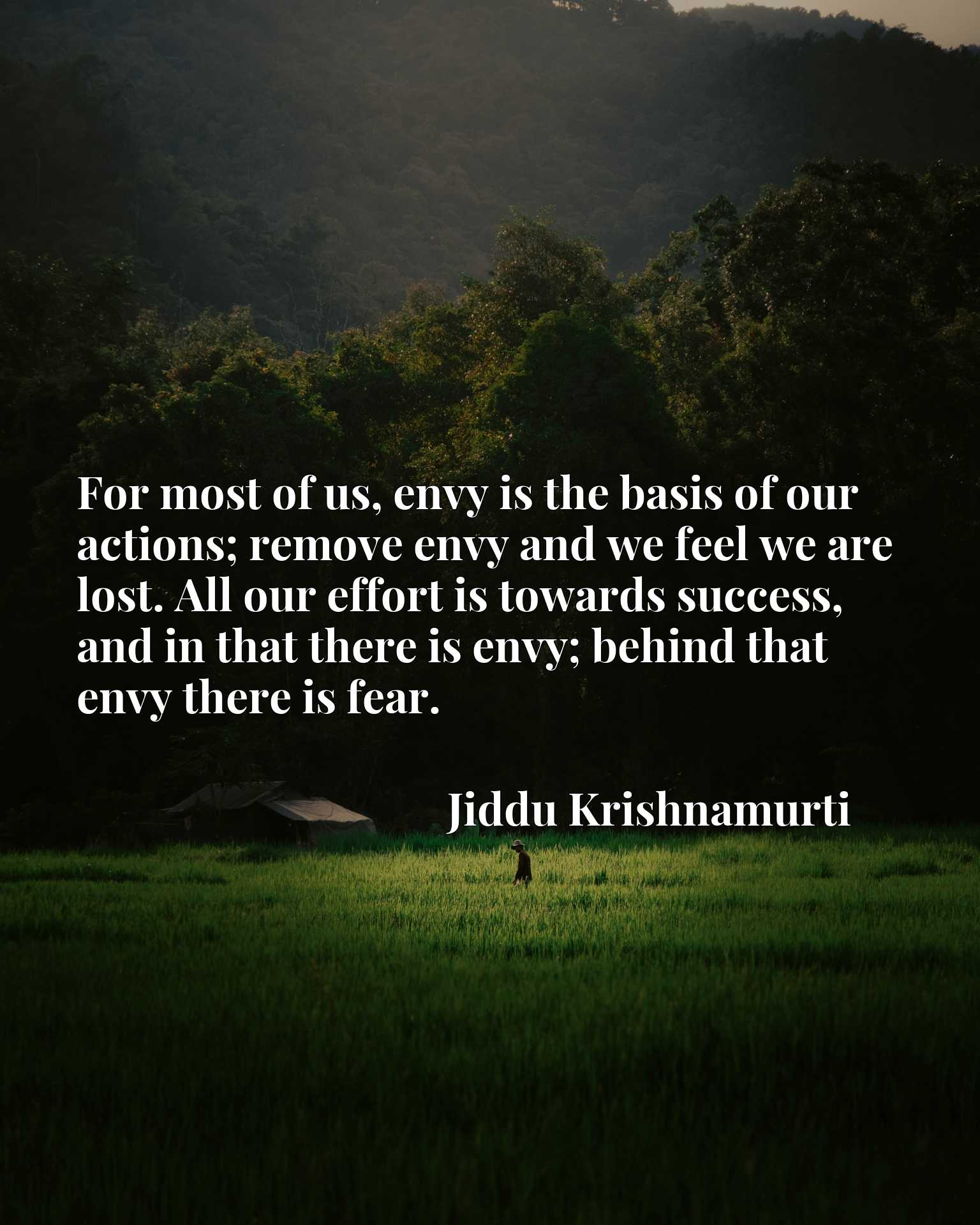 For most of us, envy is the basis of our actions; remove envy and we feel we are lost. All our effort is towards success, and in that there is envy; behind that envy there is fear.