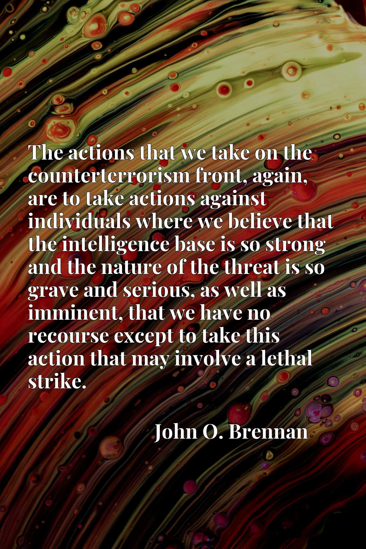 The actions that we take on the counterterrorism front, again, are to take actions against individuals where we believe that the intelligence base is so strong and the nature of the threat is so grave and serious, as well as imminent, that we have no recourse except to take this action that may involve a lethal strike.