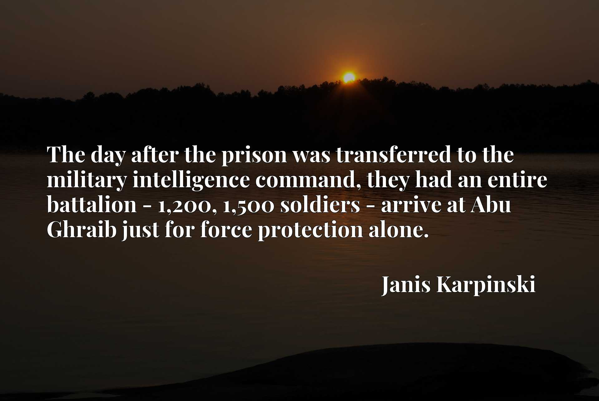 The day after the prison was transferred to the military intelligence command, they had an entire battalion - 1,200, 1,500 soldiers - arrive at Abu Ghraib just for force protection alone.
