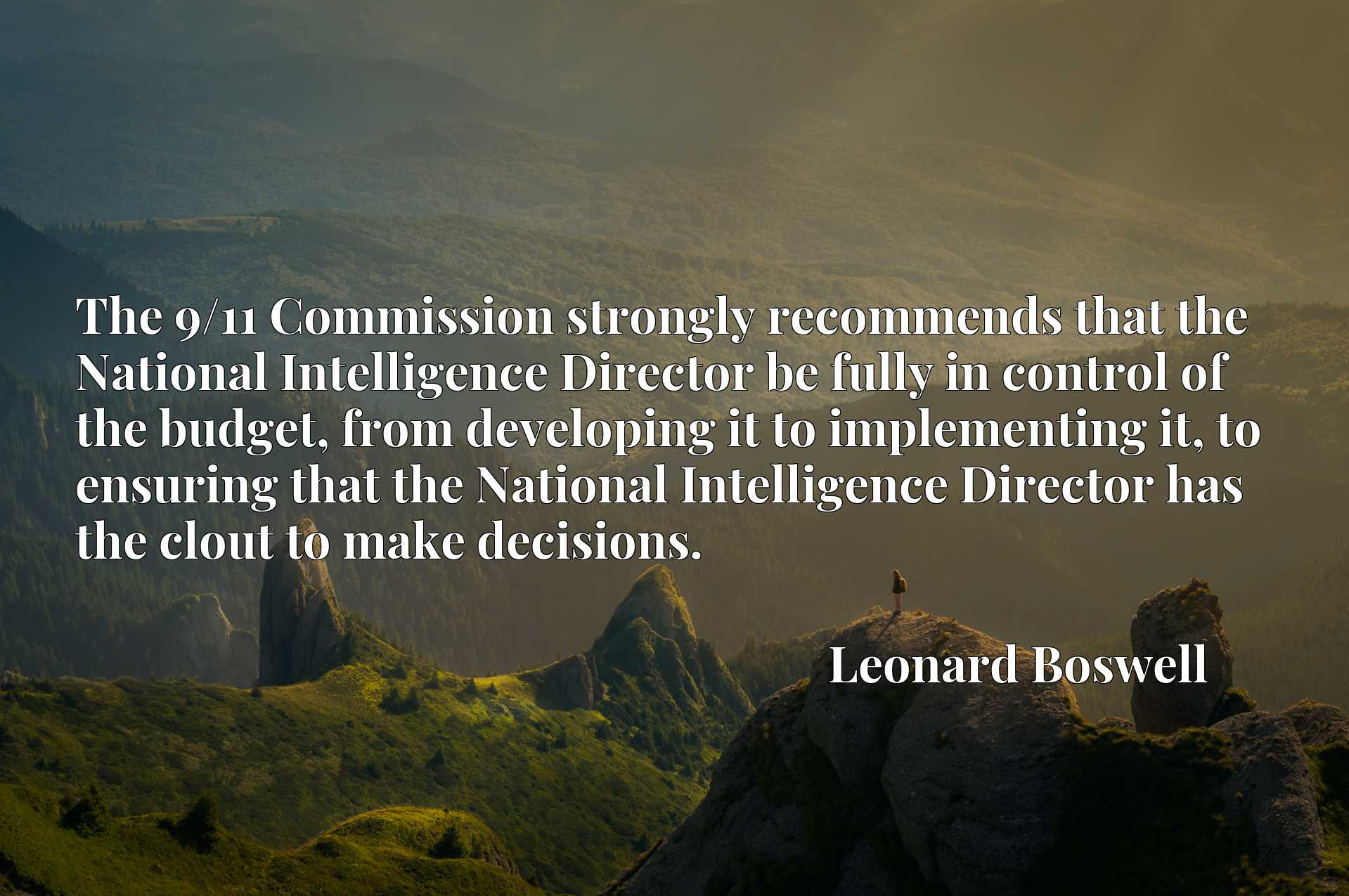 The 9/11 Commission strongly recommends that the National Intelligence Director be fully in control of the budget, from developing it to implementing it, to ensuring that the National Intelligence Director has the clout to make decisions.