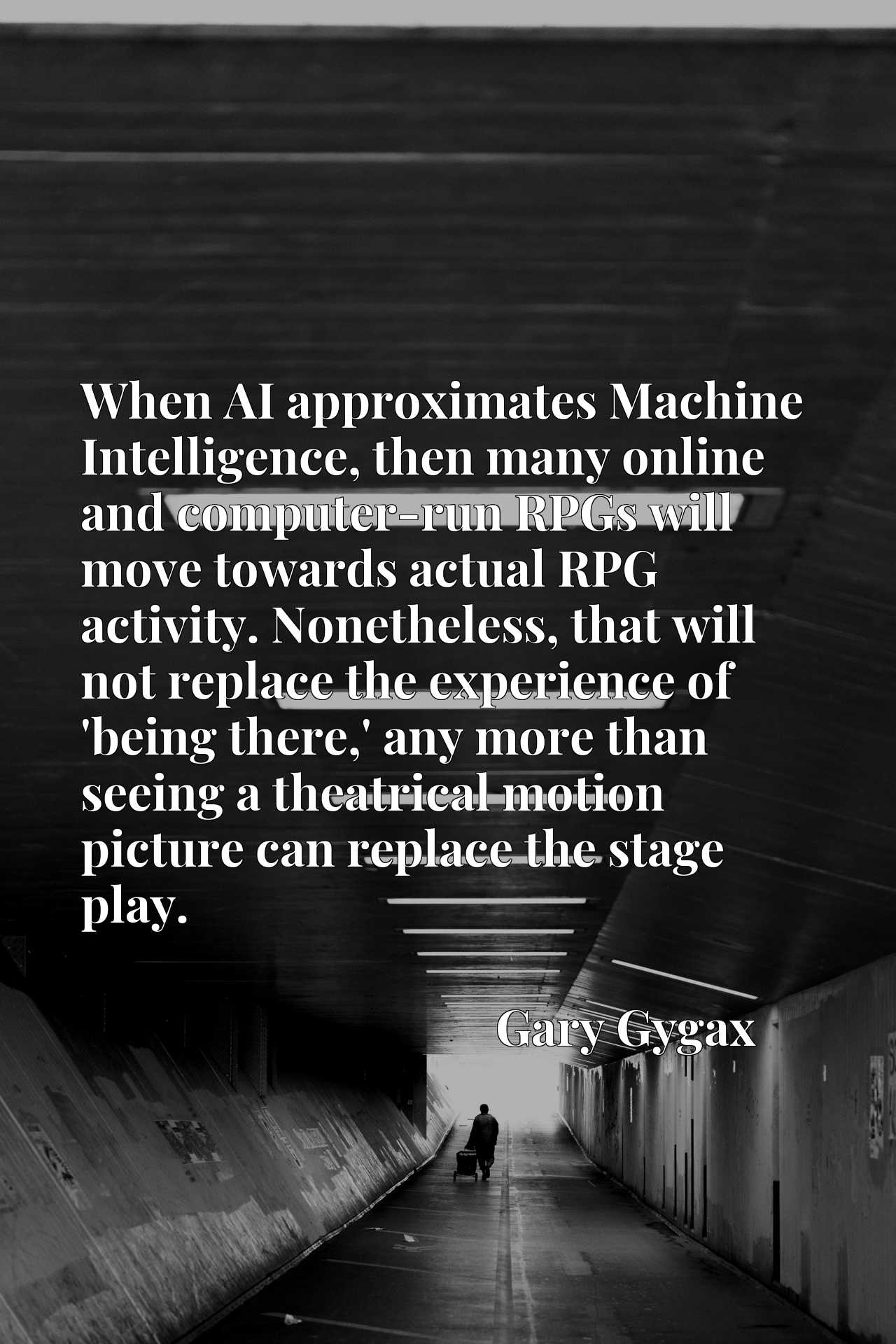 When AI approximates Machine Intelligence, then many online and computer-run RPGs will move towards actual RPG activity. Nonetheless, that will not replace the experience of 'being there,' any more than seeing a theatrical motion picture can replace the stage play.