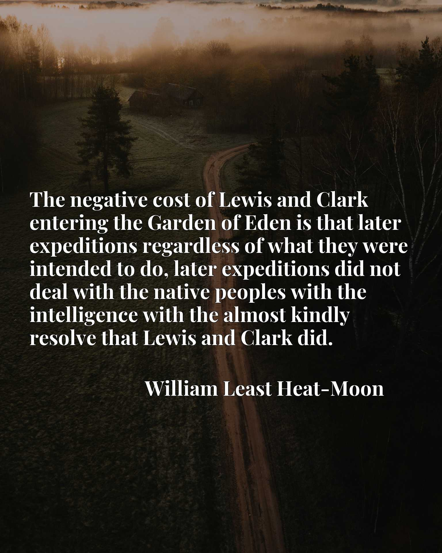 The negative cost of Lewis and Clark entering the Garden of Eden is that later expeditions regardless of what they were intended to do, later expeditions did not deal with the native peoples with the intelligence with the almost kindly resolve that Lewis and Clark did.
