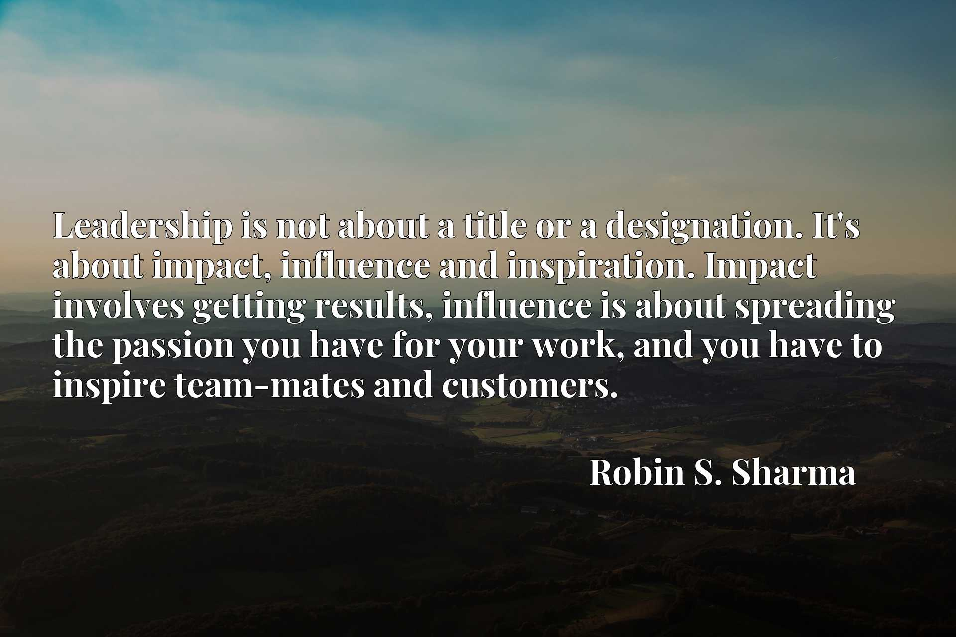 Leadership is not about a title or a designation. It's about impact, influence and inspiration. Impact involves getting results, influence is about spreading the passion you have for your work, and you have to inspire team-mates and customers.