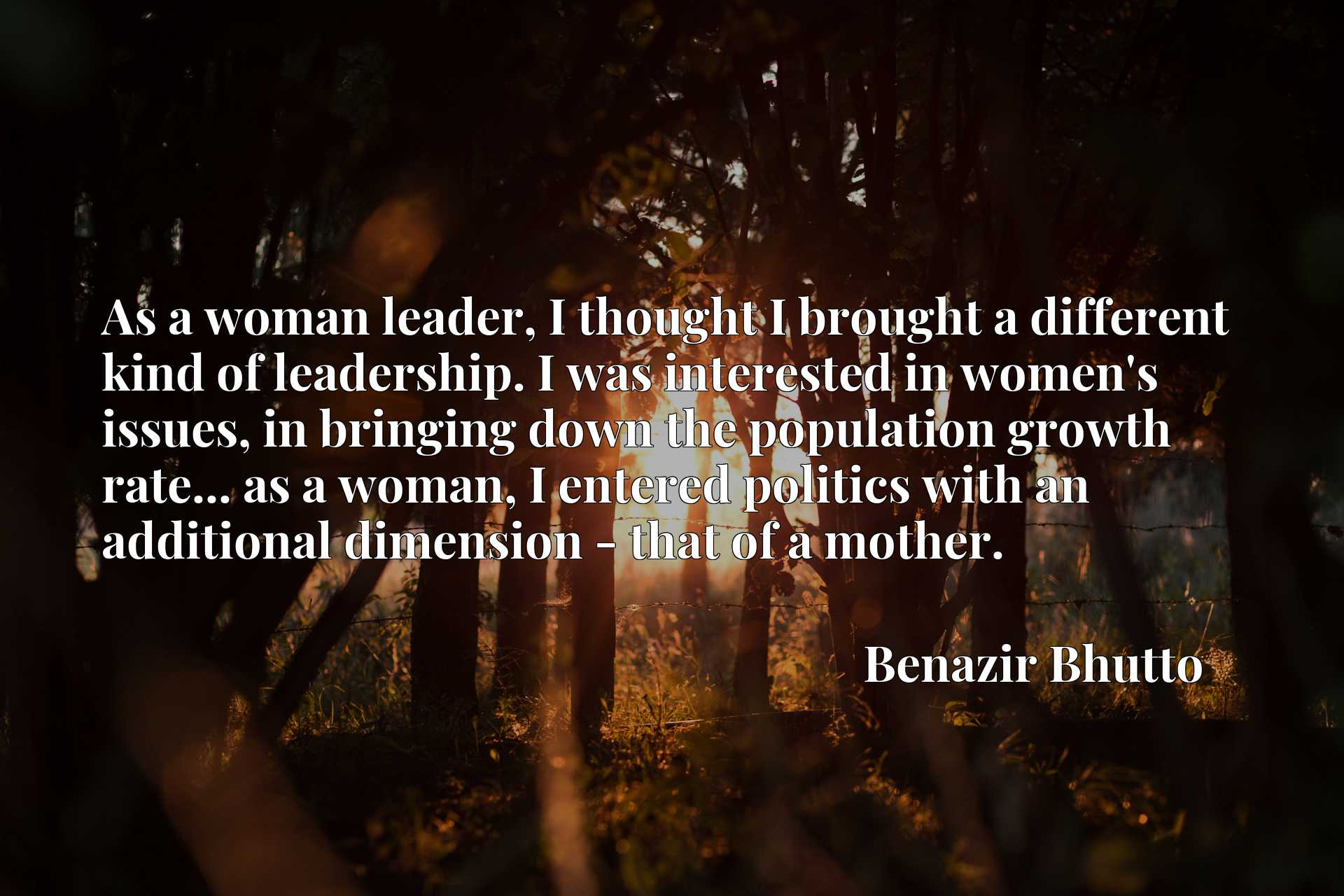 As a woman leader, I thought I brought a different kind of leadership. I was interested in women's issues, in bringing down the population growth rate... as a woman, I entered politics with an additional dimension - that of a mother.