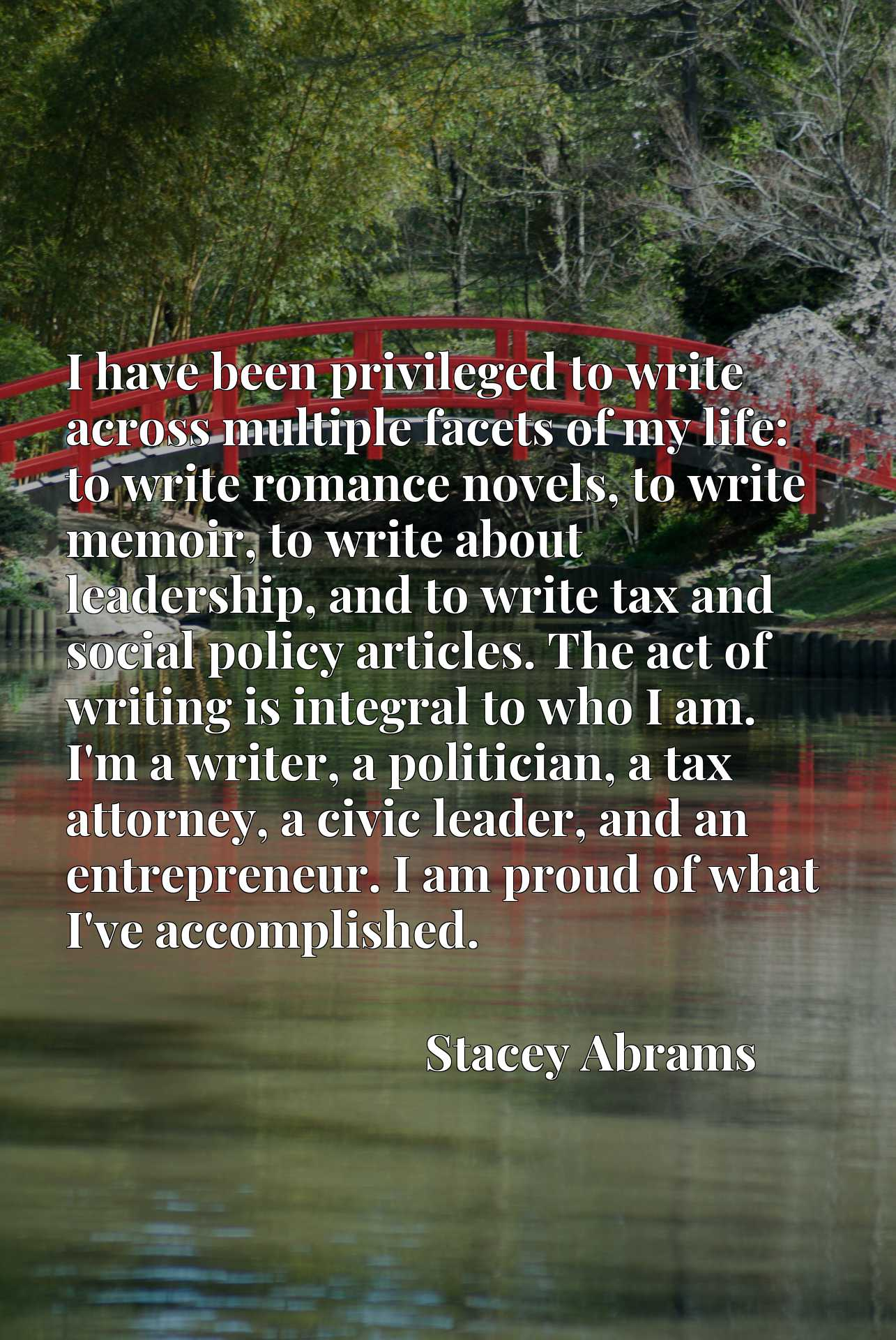 I have been privileged to write across multiple facets of my life: to write romance novels, to write memoir, to write about leadership, and to write tax and social policy articles. The act of writing is integral to who I am. I'm a writer, a politician, a tax attorney, a civic leader, and an entrepreneur. I am proud of what I've accomplished.