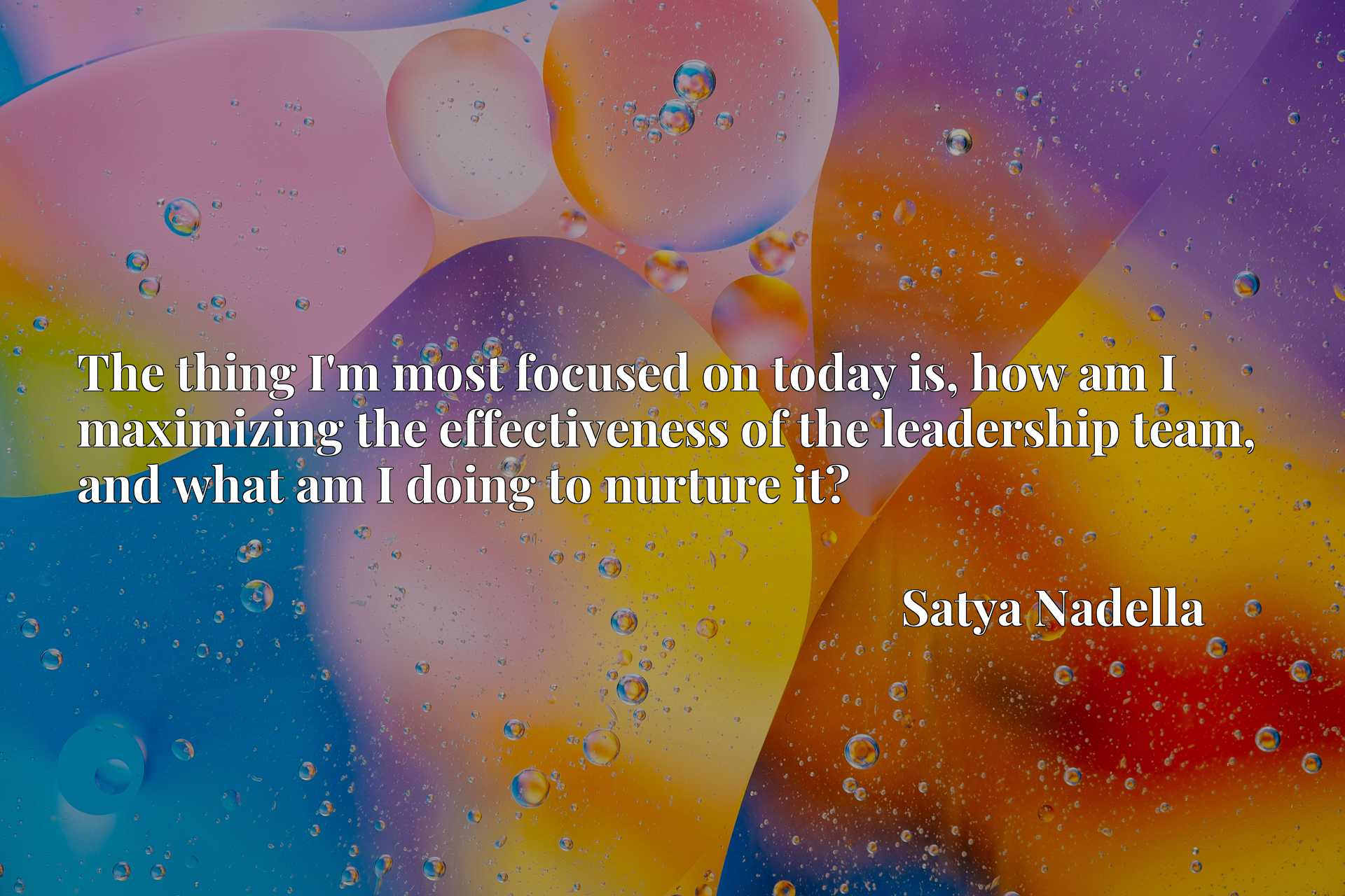 The thing I'm most focused on today is, how am I maximizing the effectiveness of the leadership team, and what am I doing to nurture it?