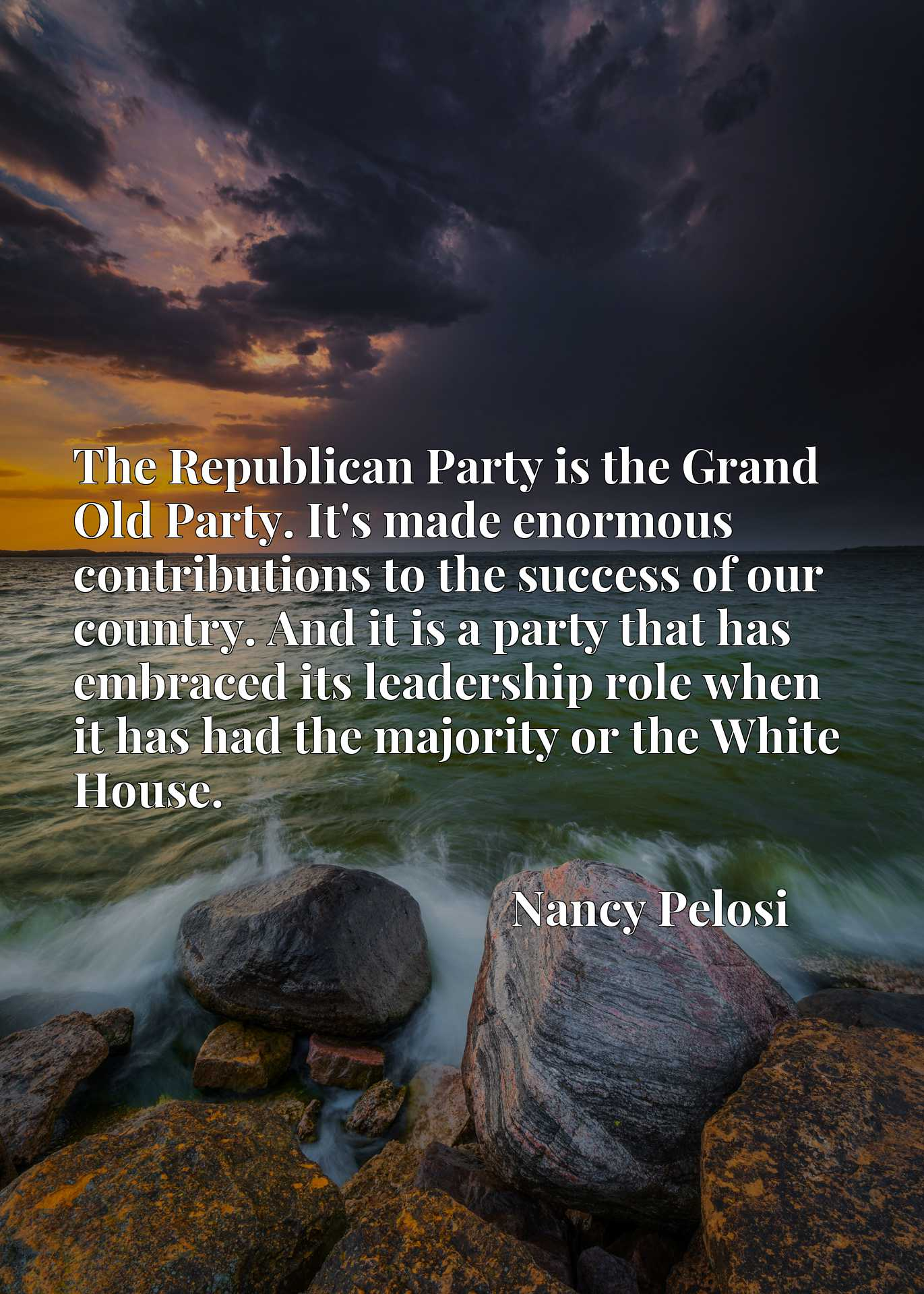 The Republican Party is the Grand Old Party. It's made enormous contributions to the success of our country. And it is a party that has embraced its leadership role when it has had the majority or the White House.