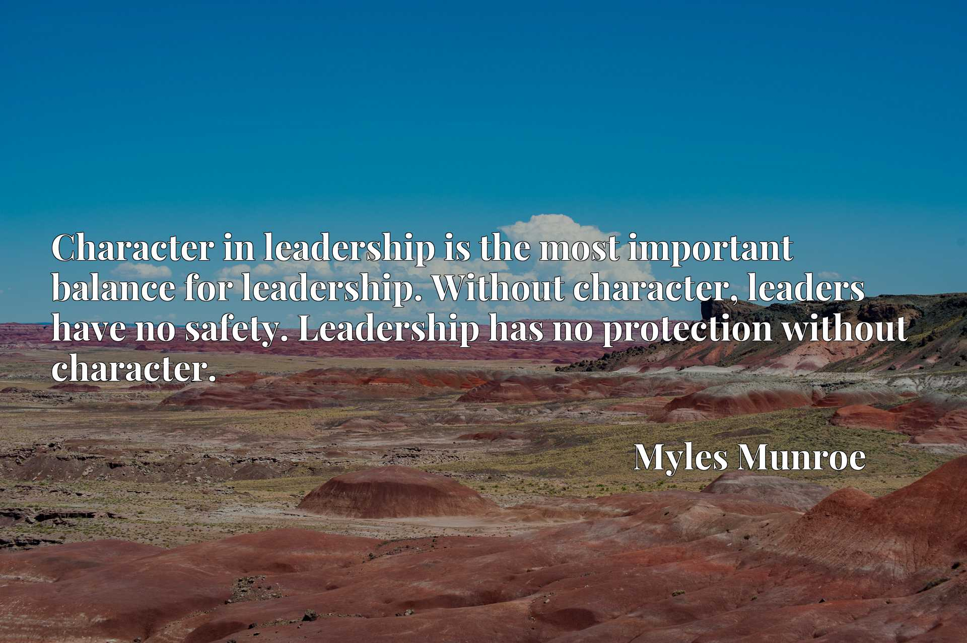 Character in leadership is the most important balance for leadership. Without character, leaders have no safety. Leadership has no protection without character.