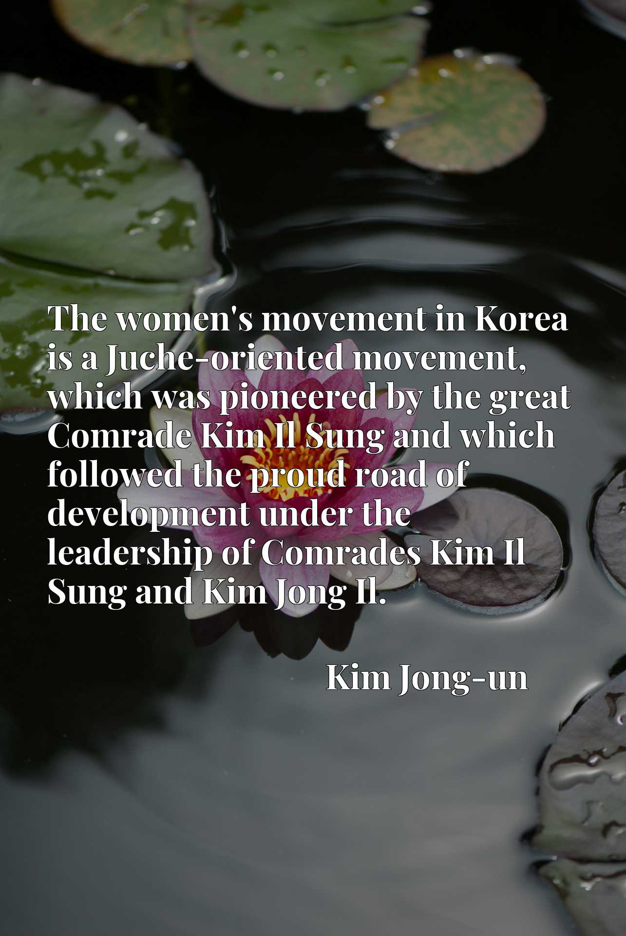 The women's movement in Korea is a Juche-oriented movement, which was pioneered by the great Comrade Kim Il Sung and which followed the proud road of development under the leadership of Comrades Kim Il Sung and Kim Jong Il.