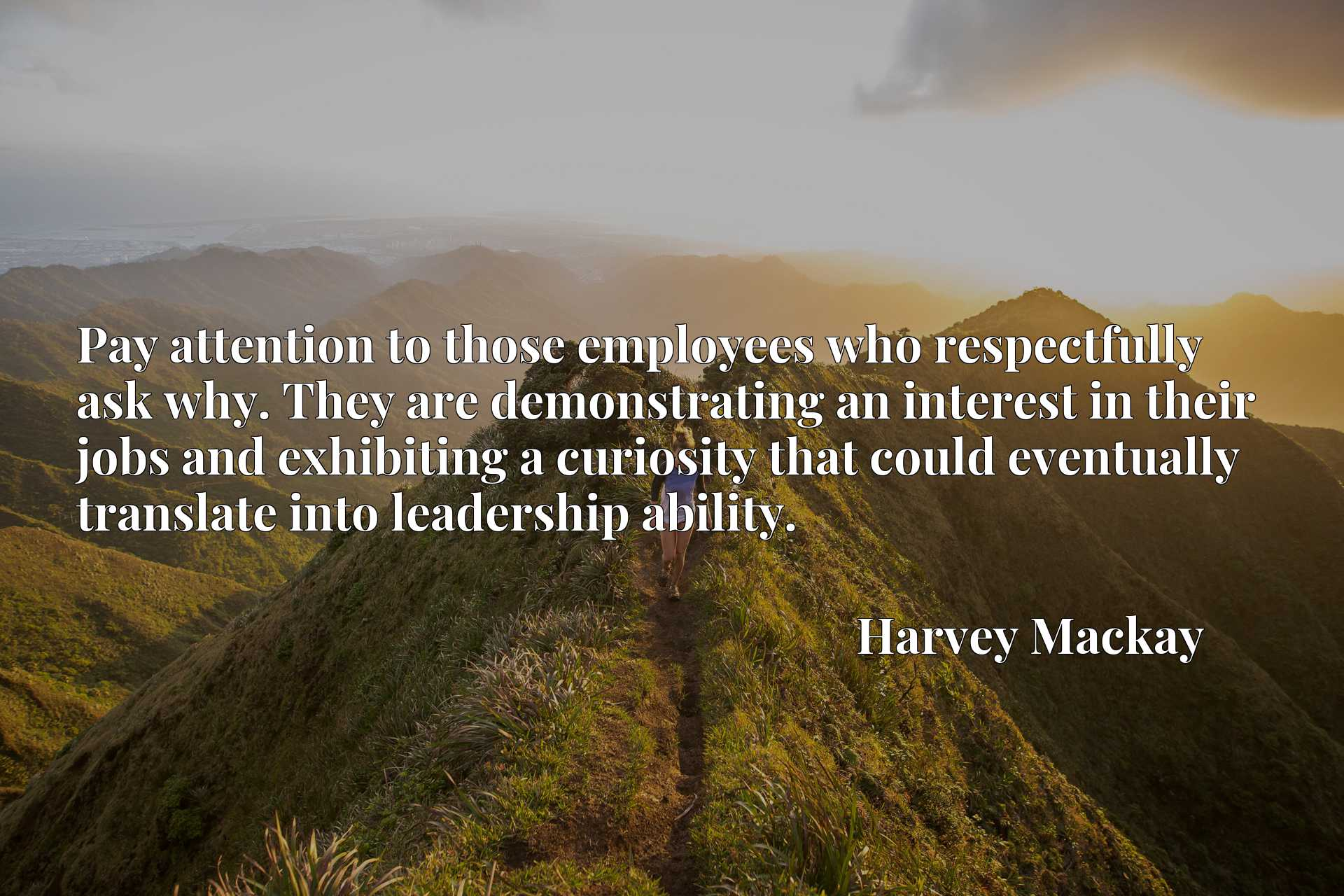 Quote Picture :Pay attention to those employees who respectfully ask why. They are demonstrating an interest in their jobs and exhibiting a curiosity that could eventually translate into leadership ability.
