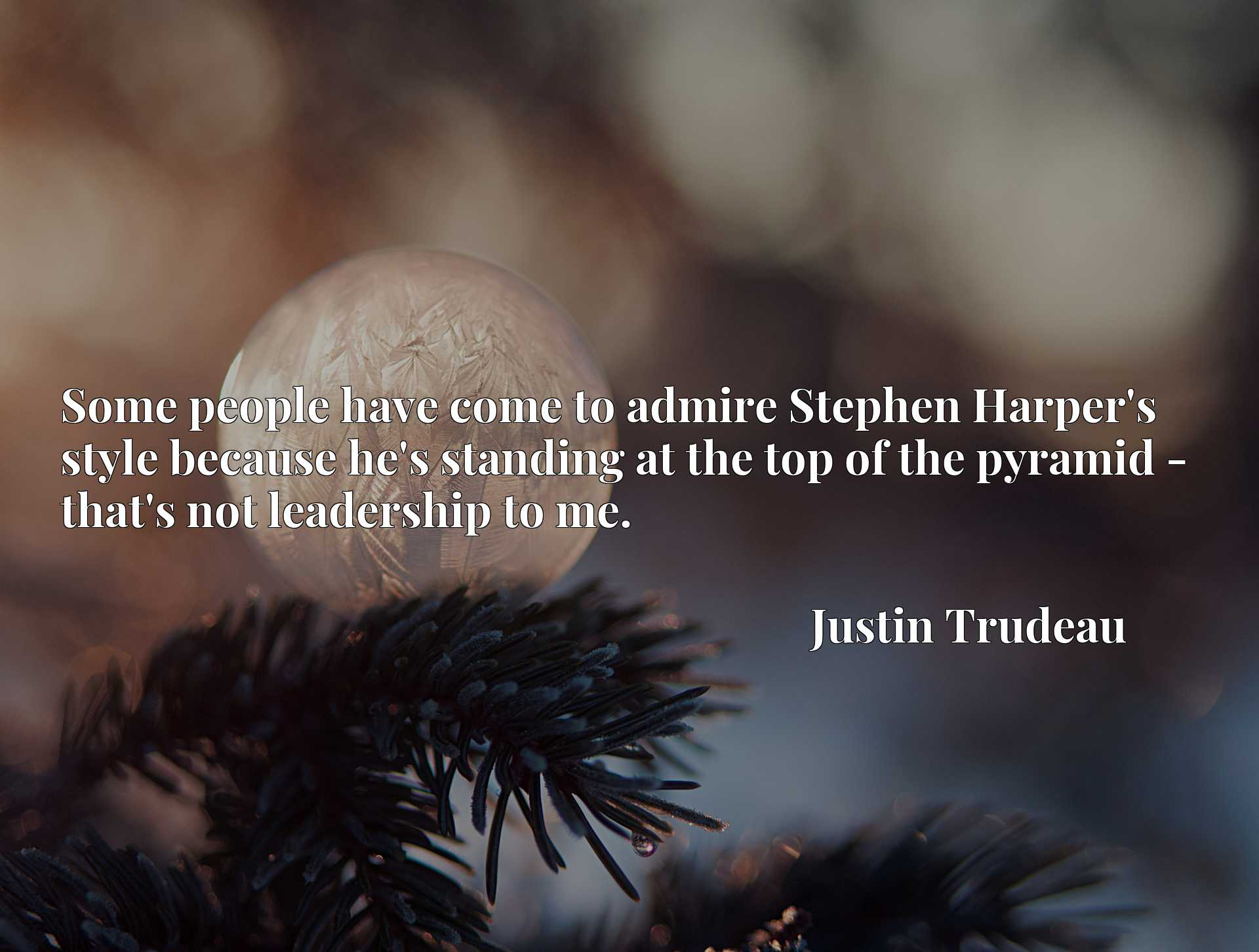 Quote Picture :Some people have come to admire Stephen Harper's style because he's standing at the top of the pyramid - that's not leadership to me.