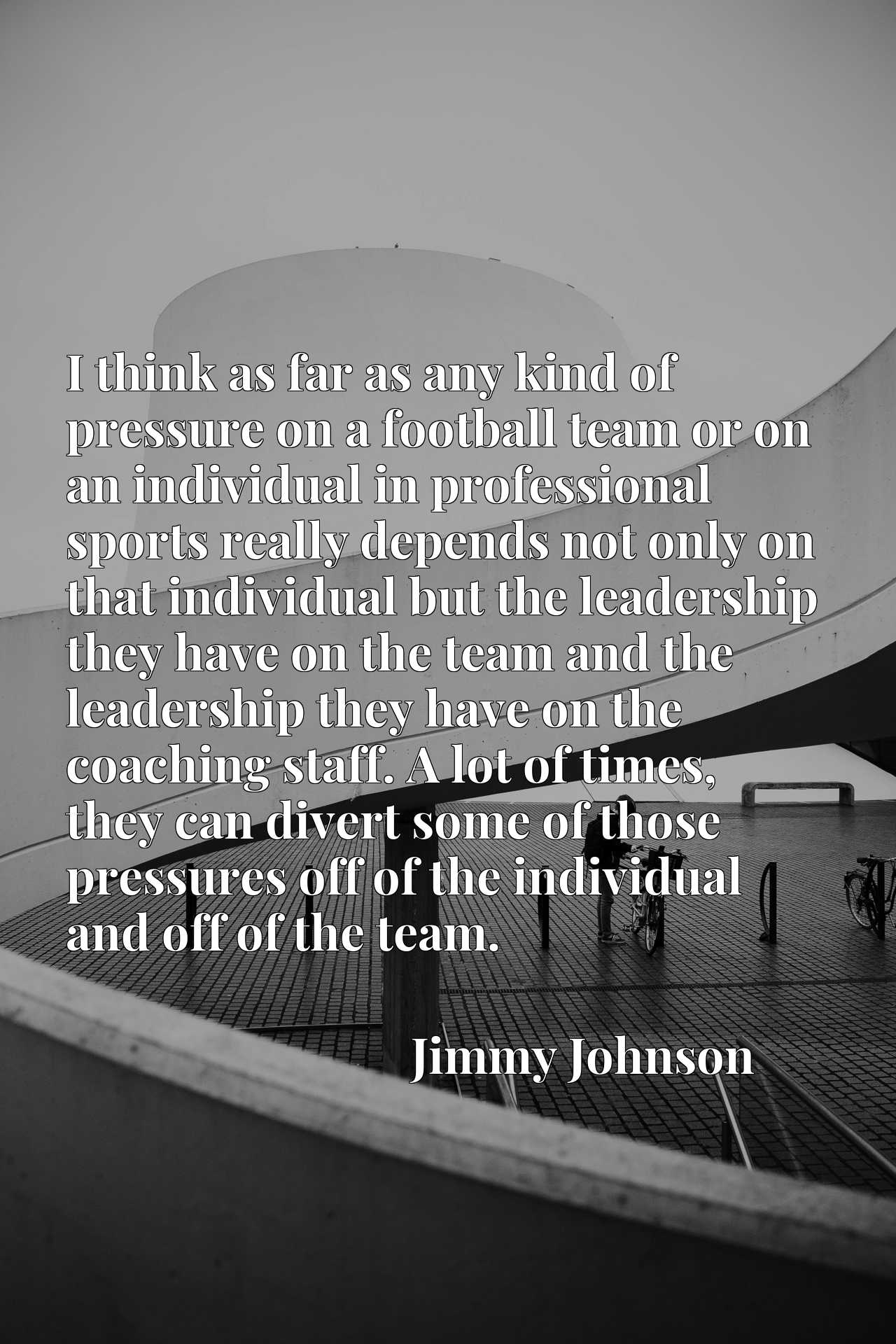 I think as far as any kind of pressure on a football team or on an individual in professional sports really depends not only on that individual but the leadership they have on the team and the leadership they have on the coaching staff. A lot of times, they can divert some of those pressures off of the individual and off of the team.