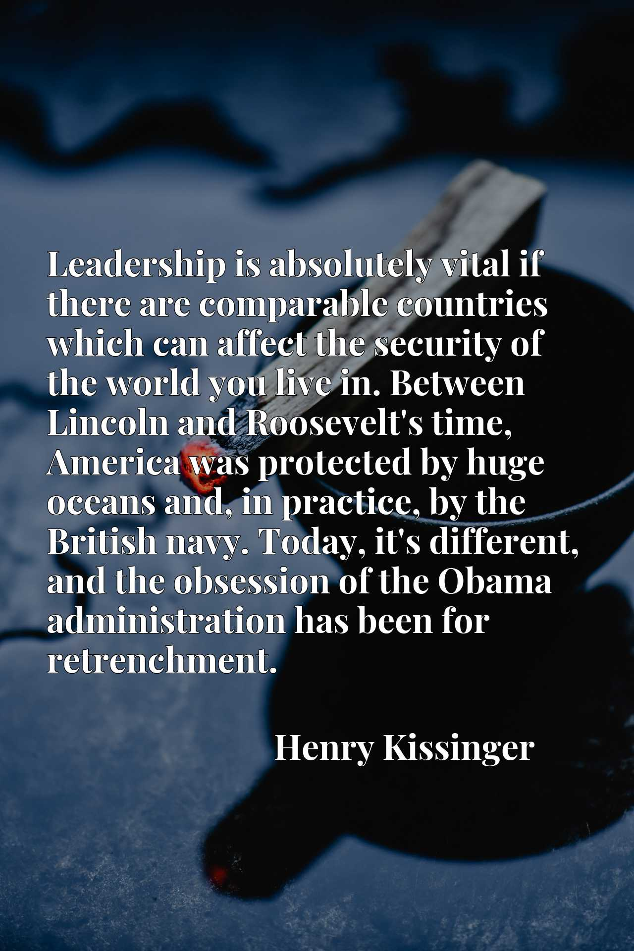 Quote Picture :Leadership is absolutely vital if there are comparable countries which can affect the security of the world you live in. Between Lincoln and Roosevelt's time, America was protected by huge oceans and, in practice, by the British navy. Today, it's different, and the obsession of the Obama administration has been for retrenchment.