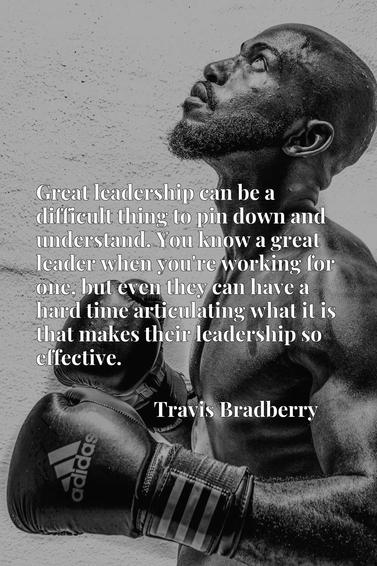 Quote Picture :Great leadership can be a difficult thing to pin down and understand. You know a great leader when you're working for one, but even they can have a hard time articulating what it is that makes their leadership so effective.