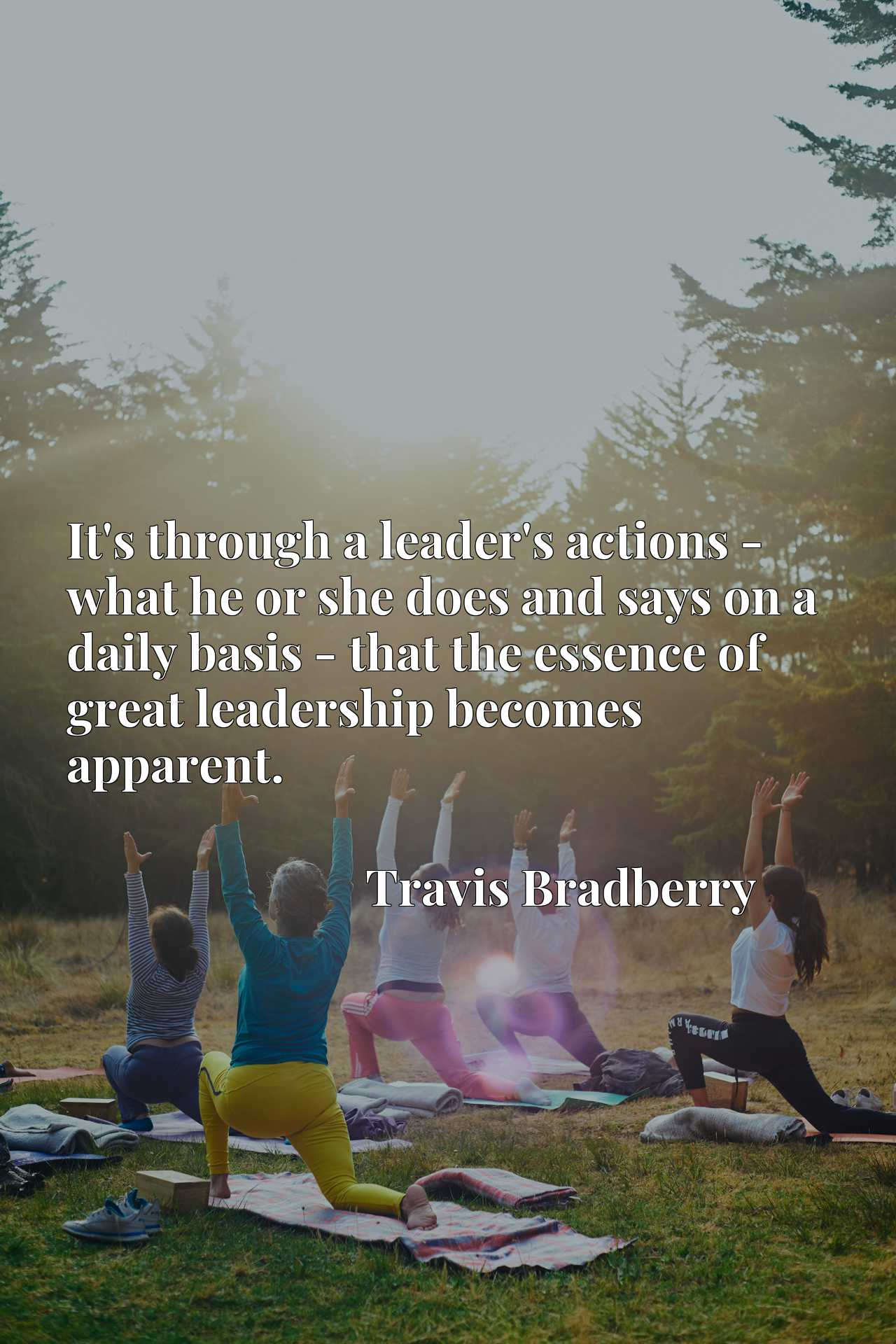Quote Picture :It's through a leader's actions - what he or she does and says on a daily basis - that the essence of great leadership becomes apparent.
