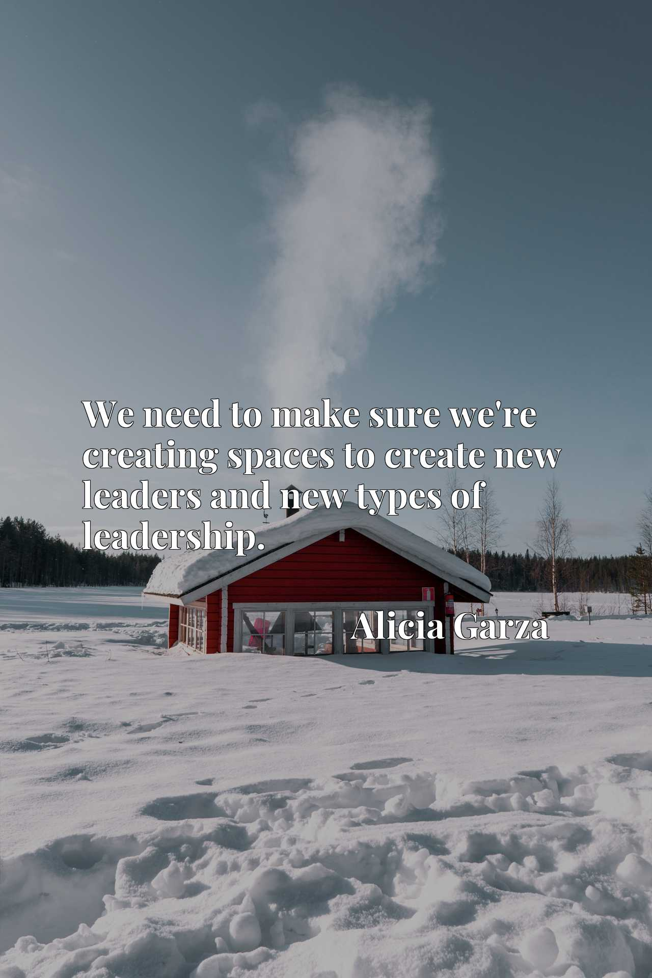 Quote Picture :We need to make sure we're creating spaces to create new leaders and new types of leadership.