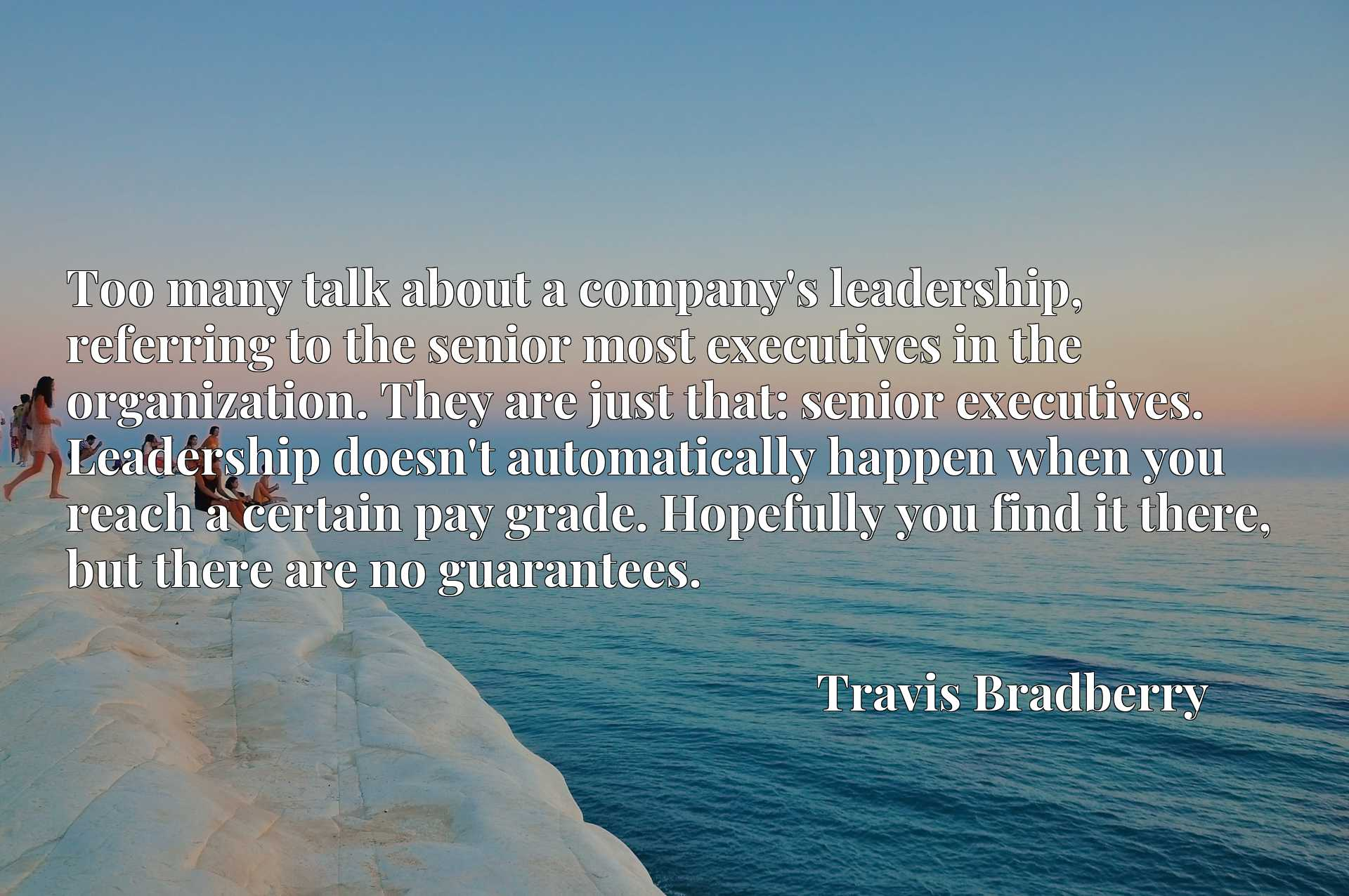 Quote Picture :Too many talk about a company's leadership, referring to the senior most executives in the organization. They are just that: senior executives. Leadership doesn't automatically happen when you reach a certain pay grade. Hopefully you find it there, but there are no guarantees.