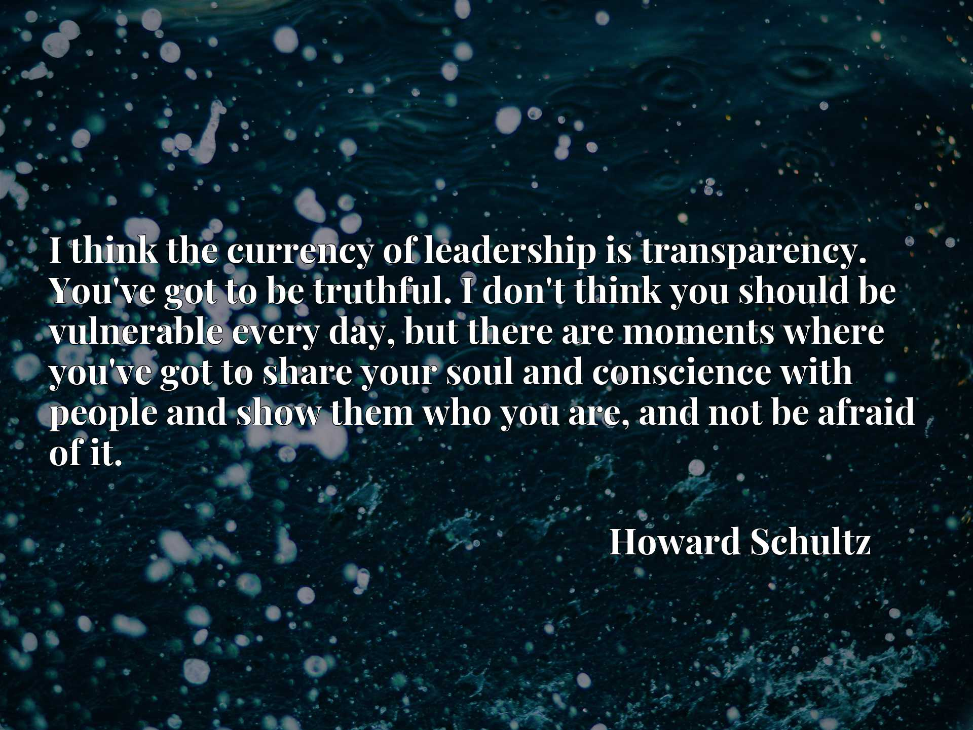 Quote Picture :I think the currency of leadership is transparency. You've got to be truthful. I don't think you should be vulnerable every day, but there are moments where you've got to share your soul and conscience with people and show them who you are, and not be afraid of it.