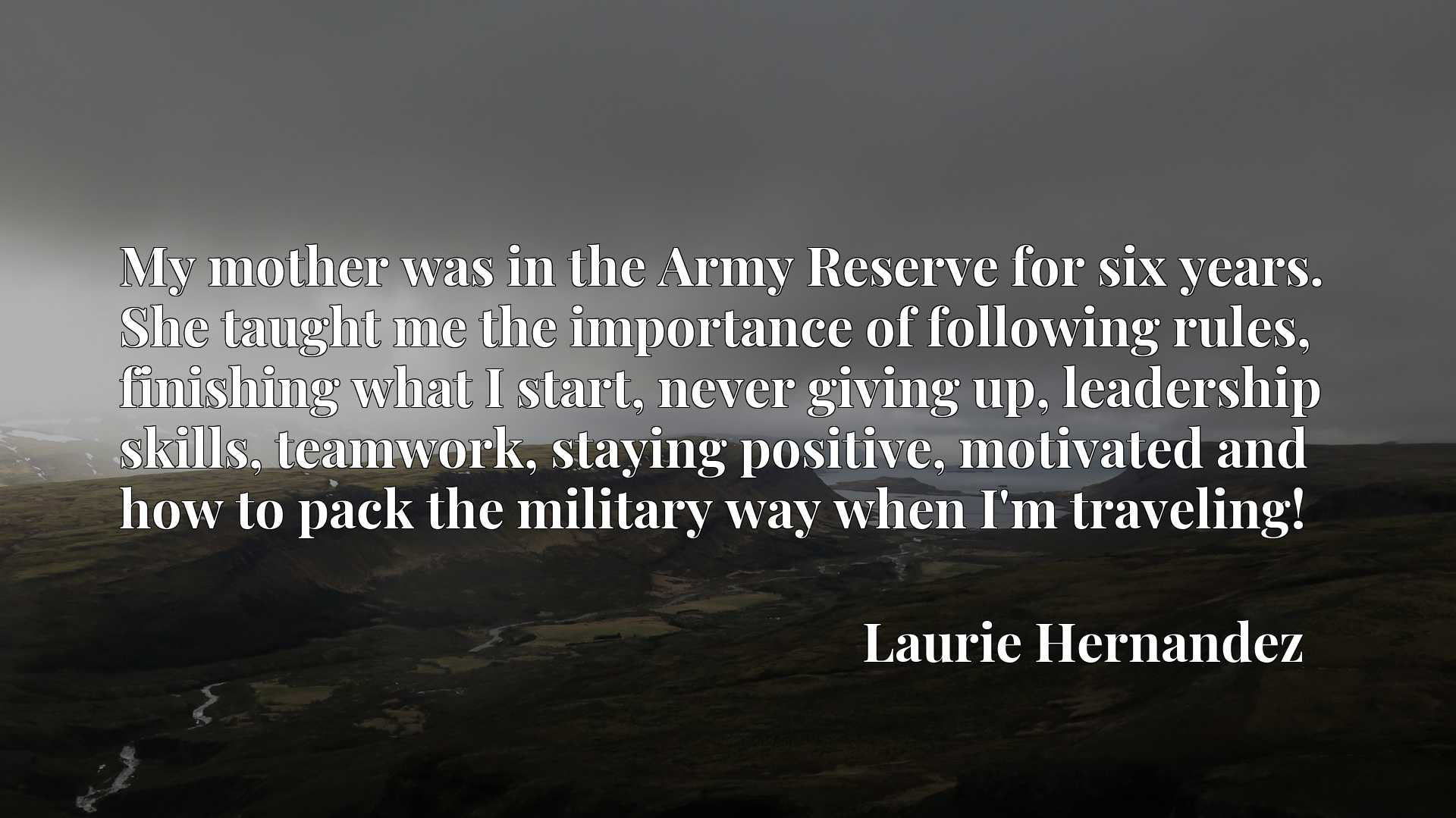 Quote Picture :My mother was in the Army Reserve for six years. She taught me the importance of following rules, finishing what I start, never giving up, leadership skills, teamwork, staying positive, motivated and how to pack the military way when I'm traveling!