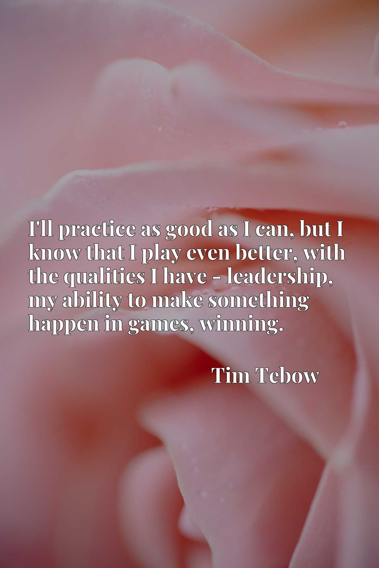 Quote Picture :I'll practice as good as I can, but I know that I play even better, with the qualities I have - leadership, my ability to make something happen in games, winning.