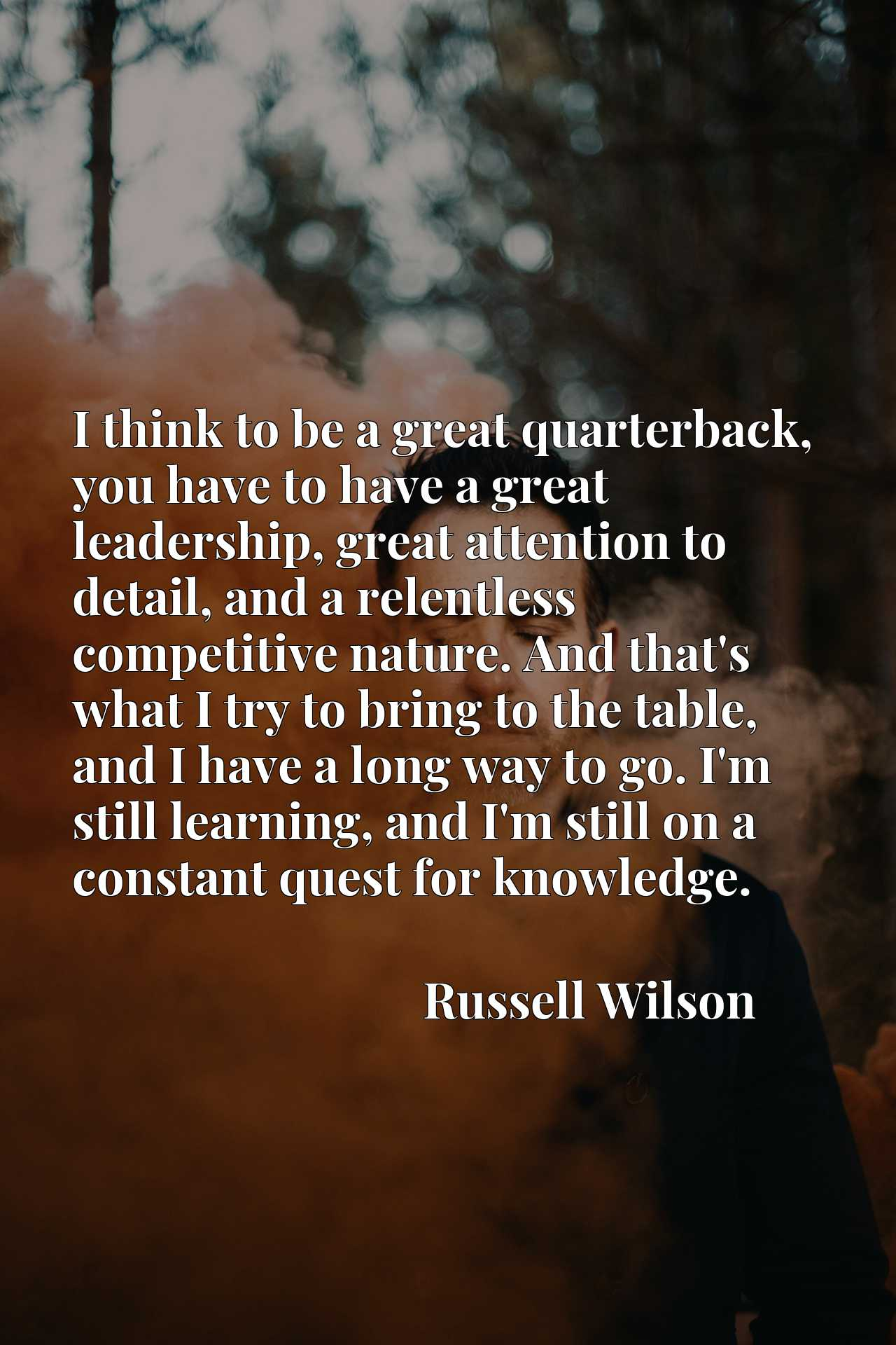 Quote Picture :I think to be a great quarterback, you have to have a great leadership, great attention to detail, and a relentless competitive nature. And that's what I try to bring to the table, and I have a long way to go. I'm still learning, and I'm still on a constant quest for knowledge.