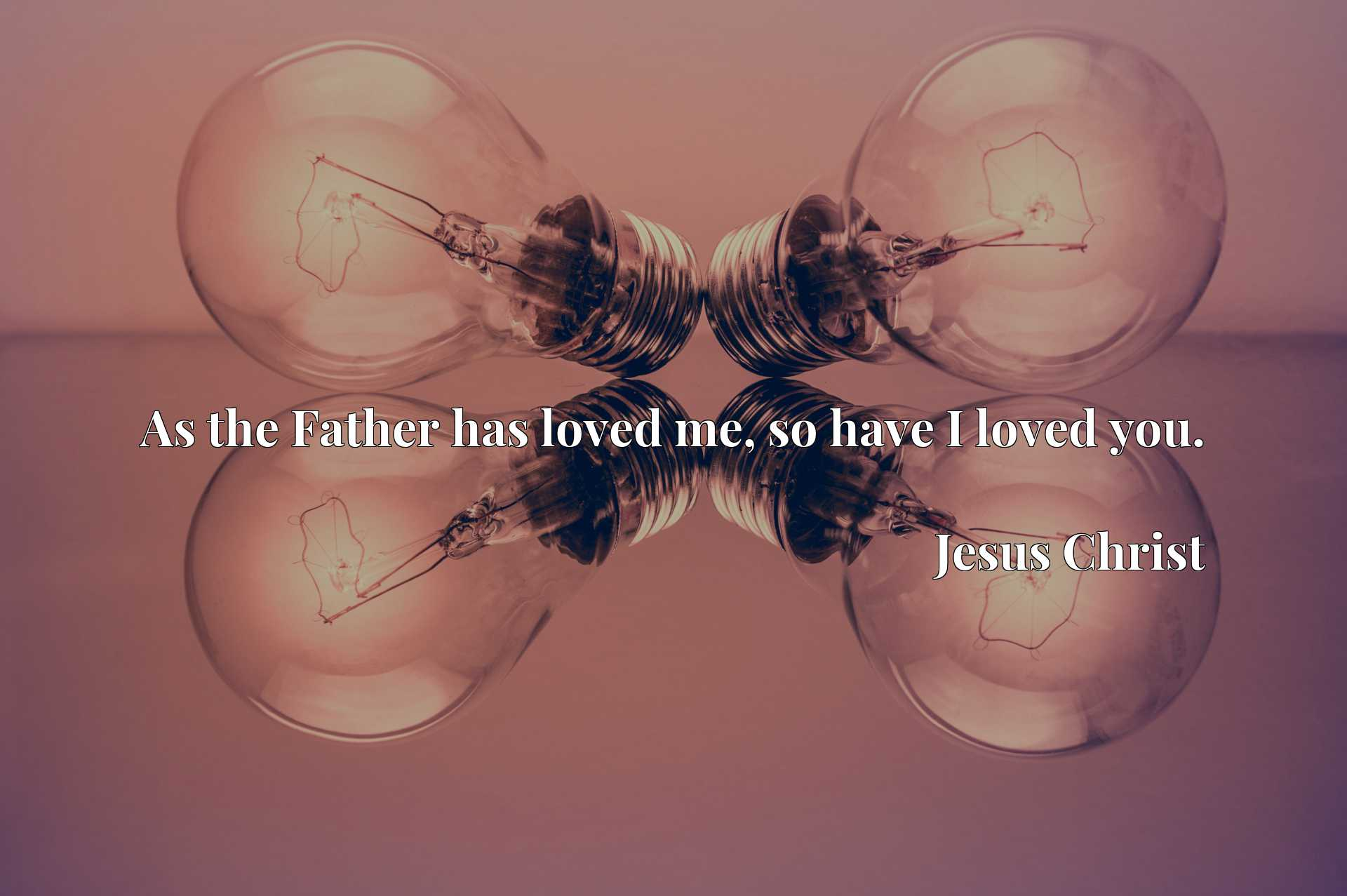 Quote Picture :As the Father has loved me, so have I loved you.