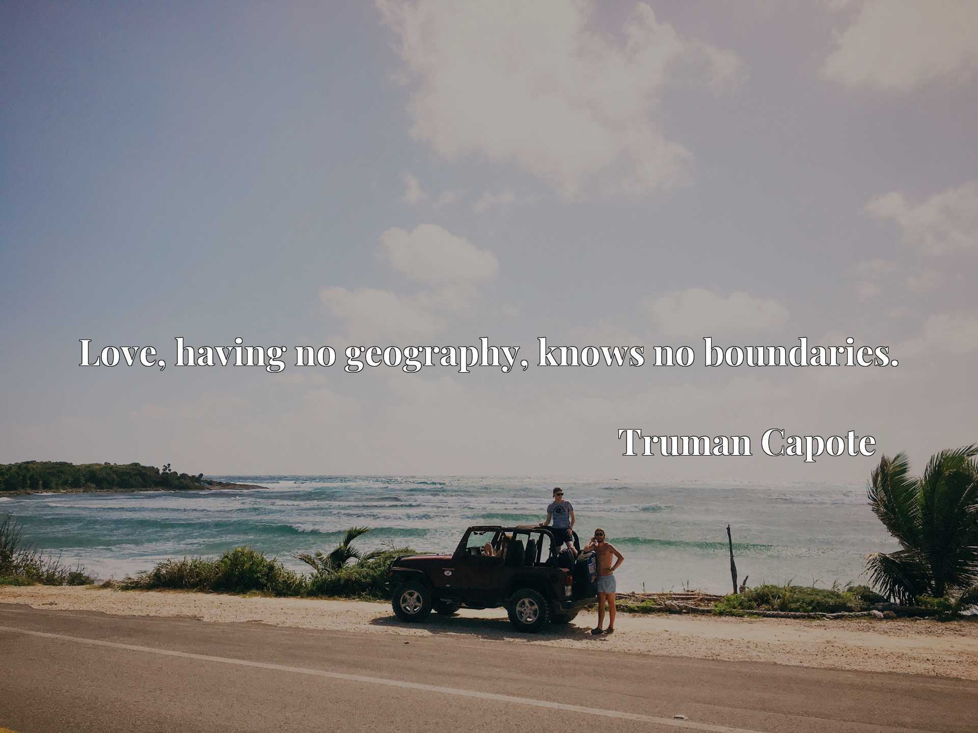 Quote Picture :Love, having no geography, knows no boundaries.