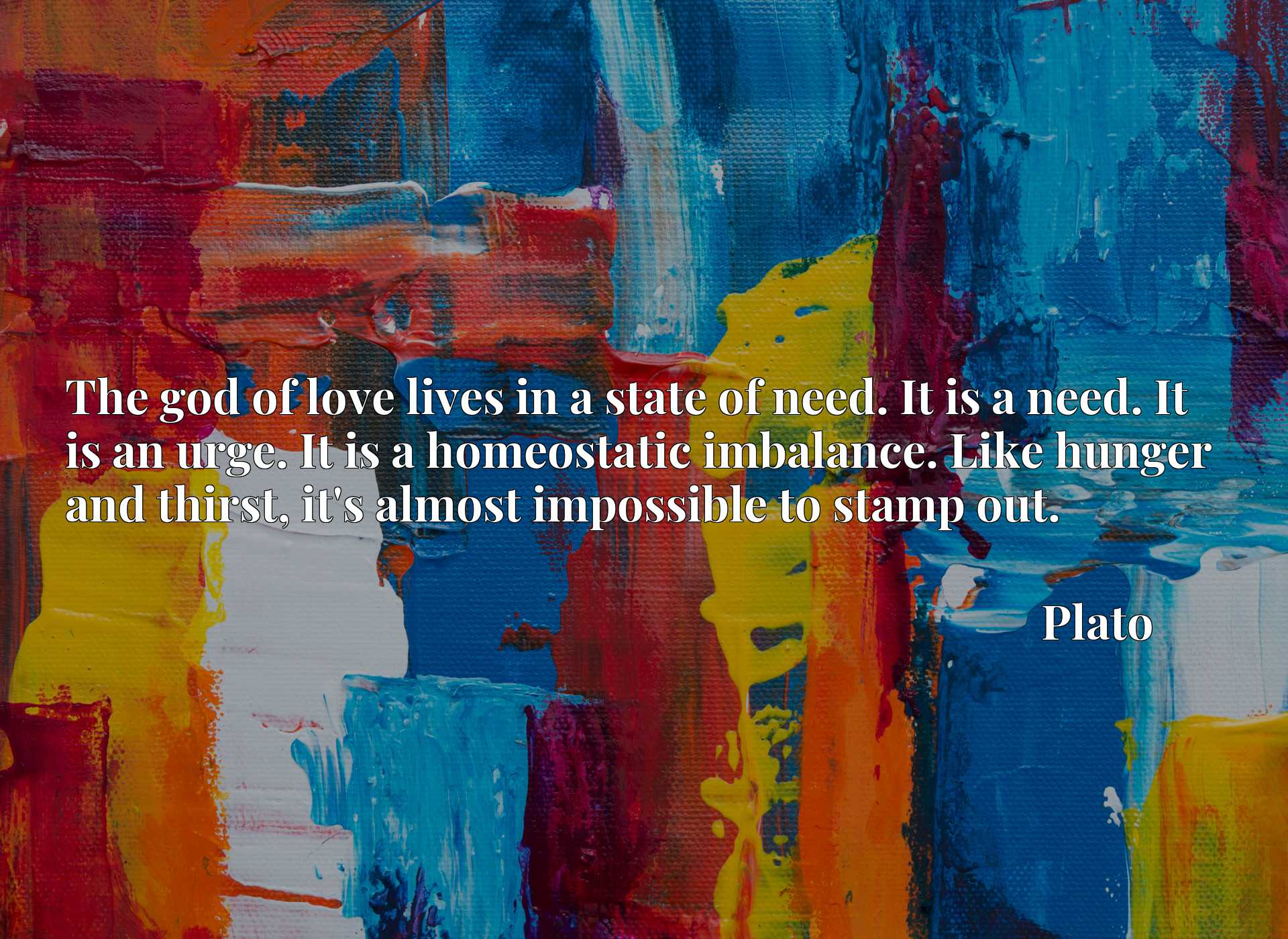 Quote Picture :The god of love lives in a state of need. It is a need. It is an urge. It is a homeostatic imbalance. Like hunger and thirst, it's almost impossible to stamp out.