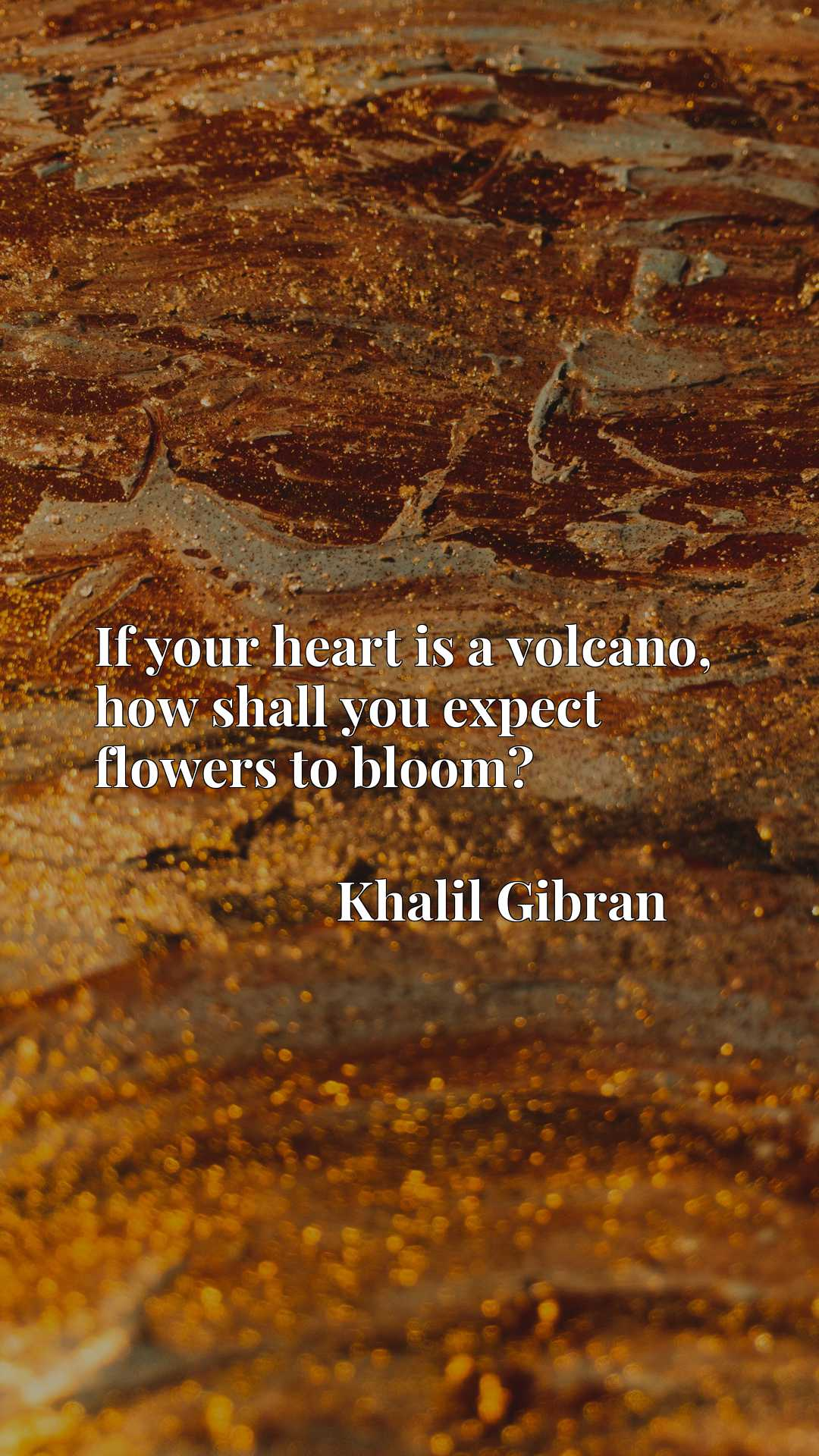 Quote Picture :If your heart is a volcano, how shall you expect flowers to bloom?