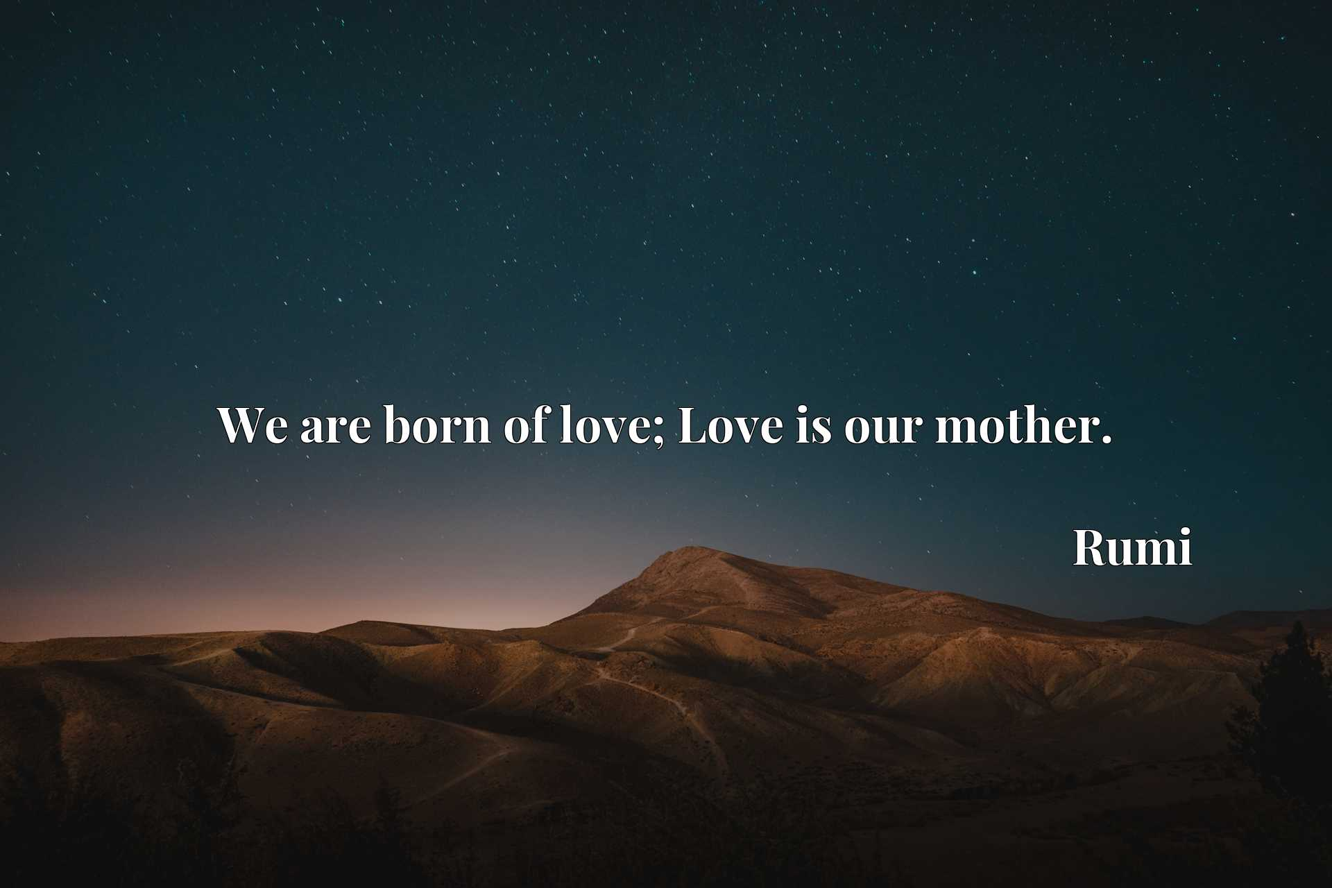 Quote Picture :We are born of love; Love is our mother.